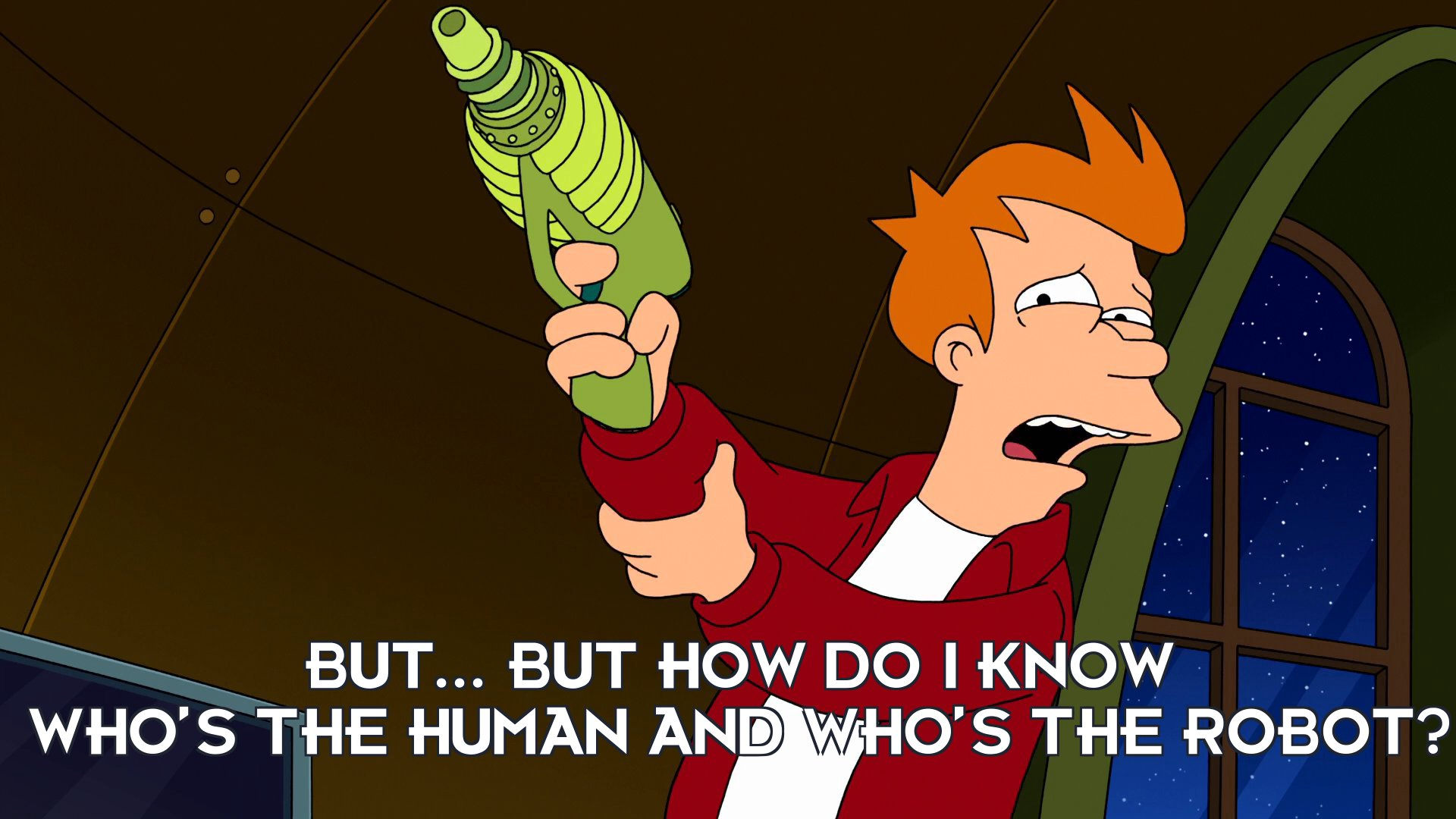 Philip J Fry: But... but how do I know who's the human and who's the robot?