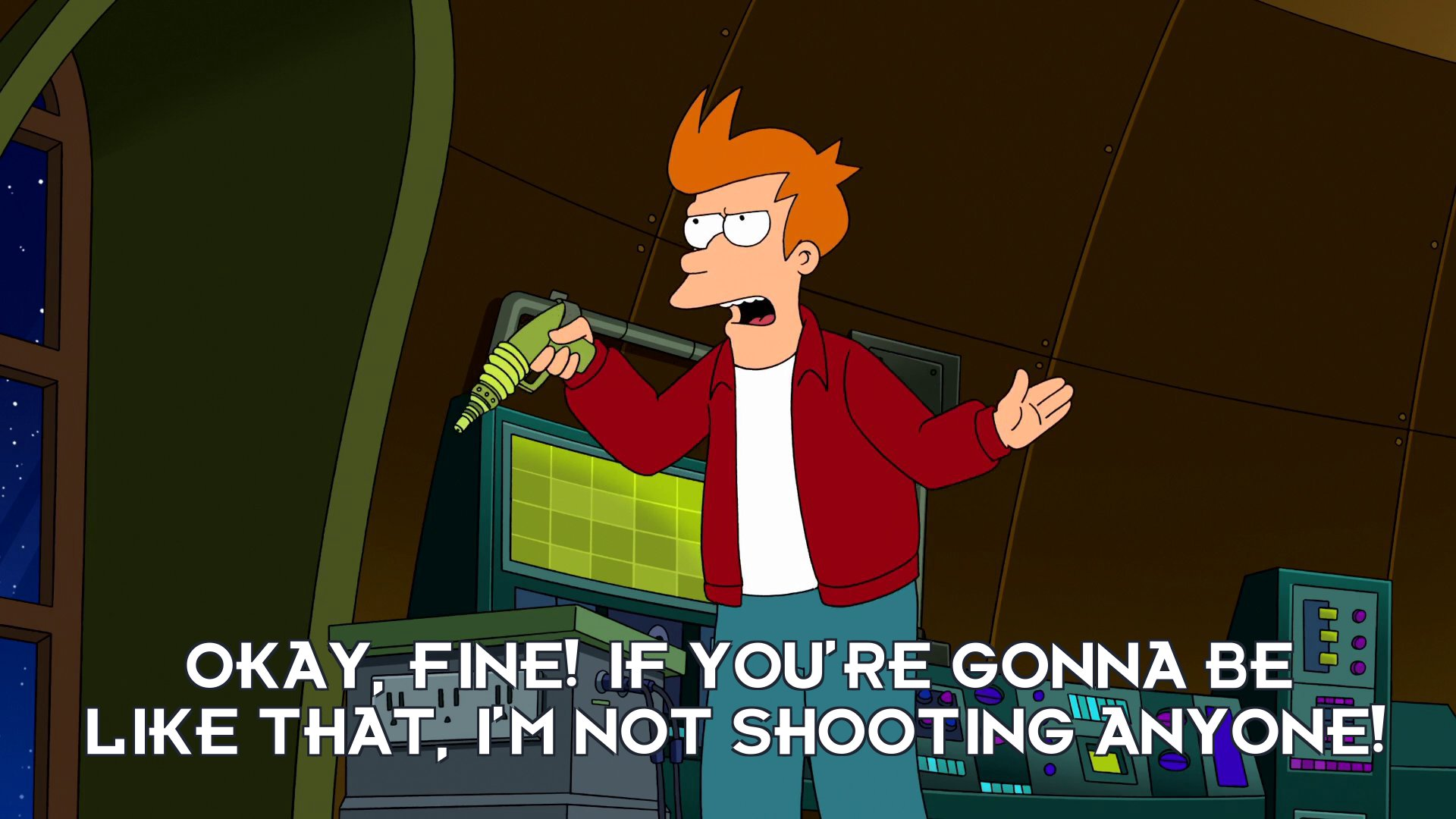 Philip J Fry: Okay, fine! If you're gonna be like that, I'm not shooting anyone!