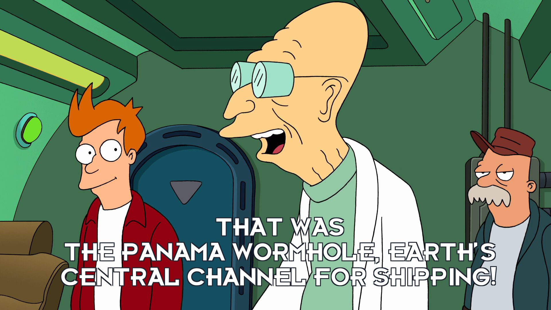 Prof Hubert J Farnsworth: That was the Panama Wormhole, Earth's central channel for shipping!
