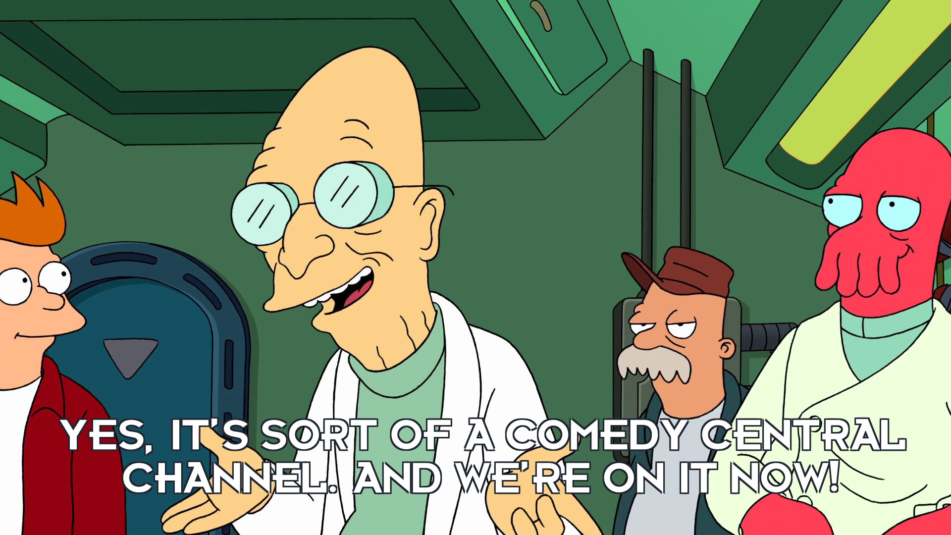 Prof Hubert J Farnsworth: Yes, it's sort of a comedy central channel. And we're on it now!