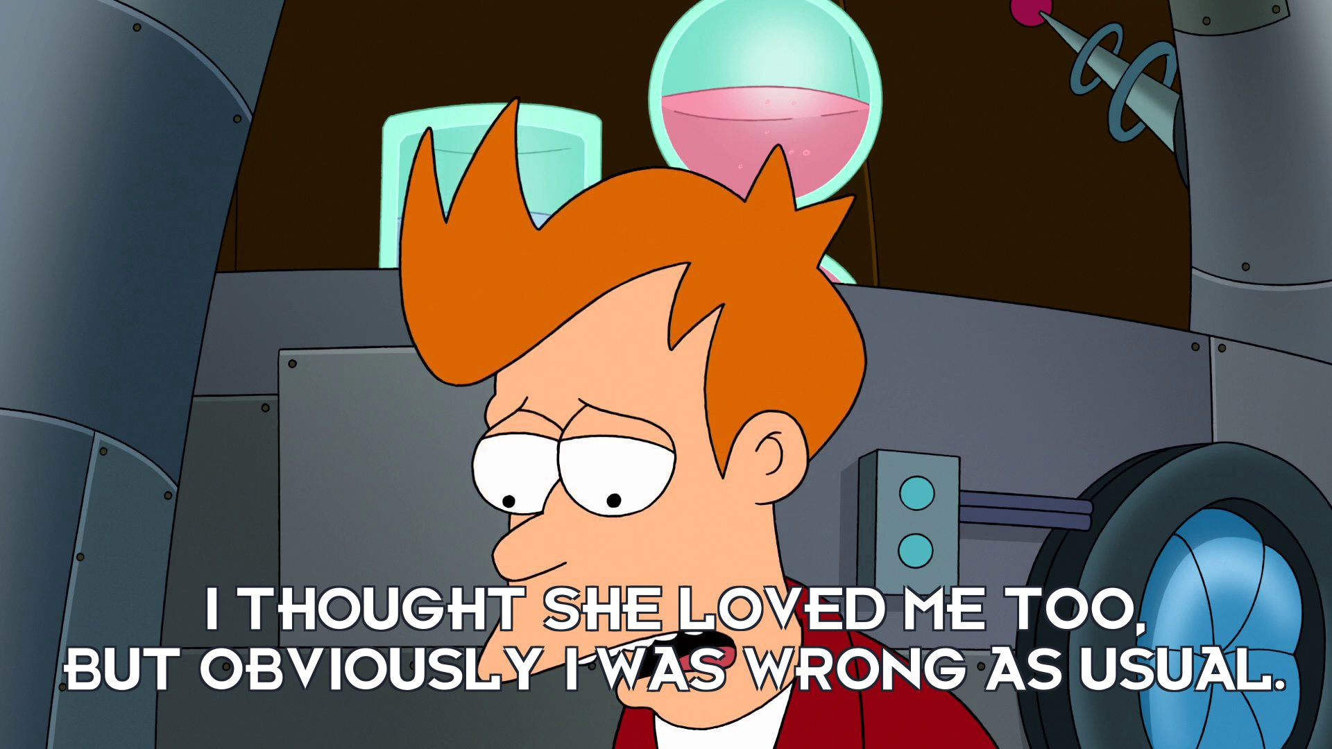 Philip J Fry: I thought she loved me too, but obviously I was wrong as usual.
