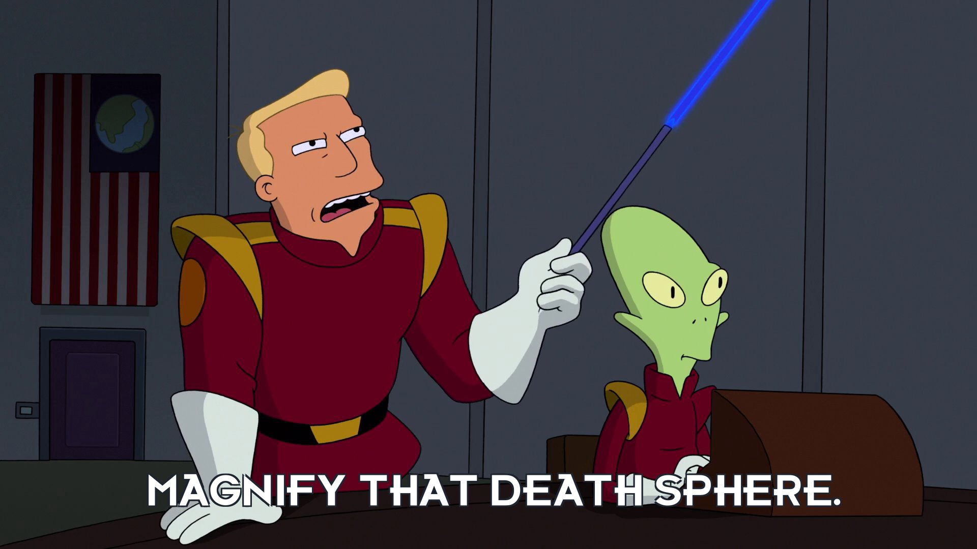 Zapp Brannigan: Magnify that death sphere.