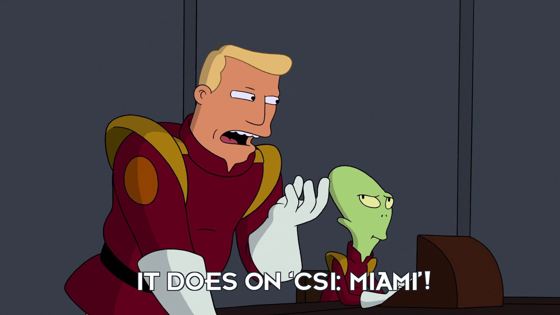 Zapp Brannigan: It does on 'CSI: Miami'!
