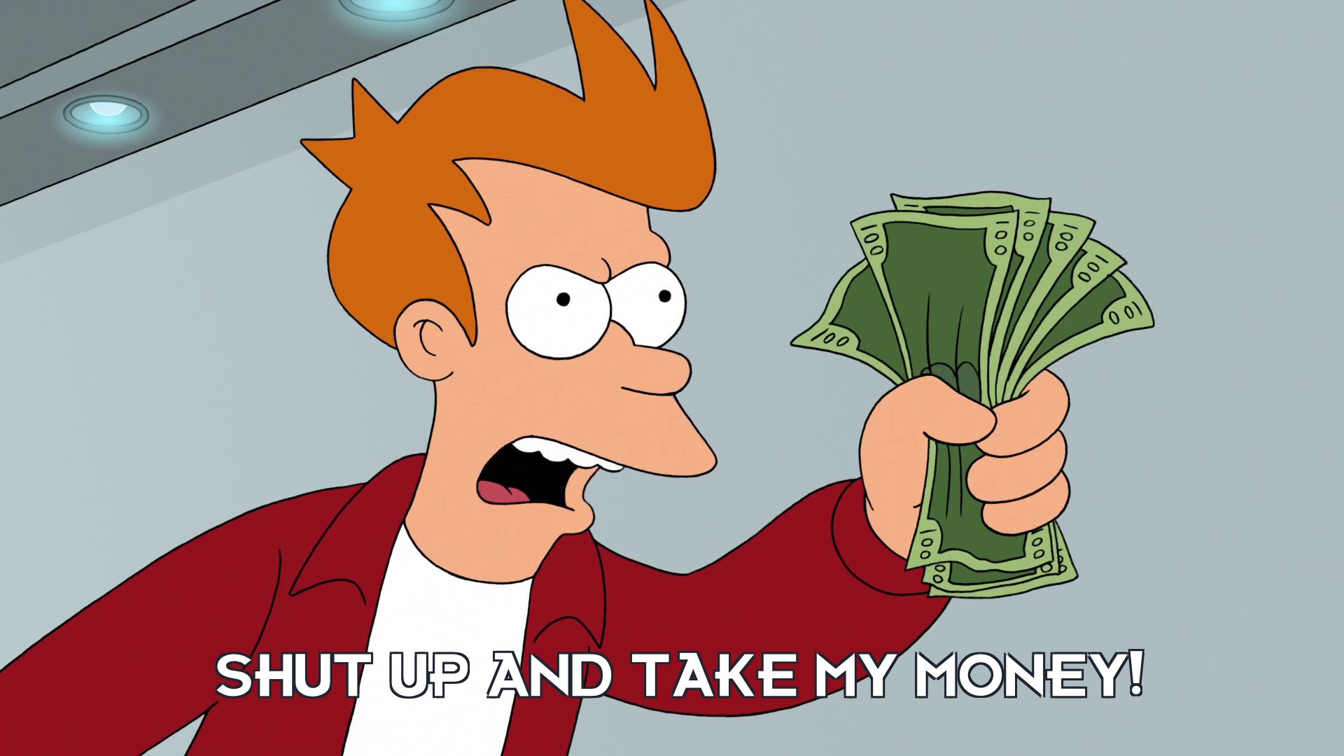 Philip J Fry: Shut up and take my money!