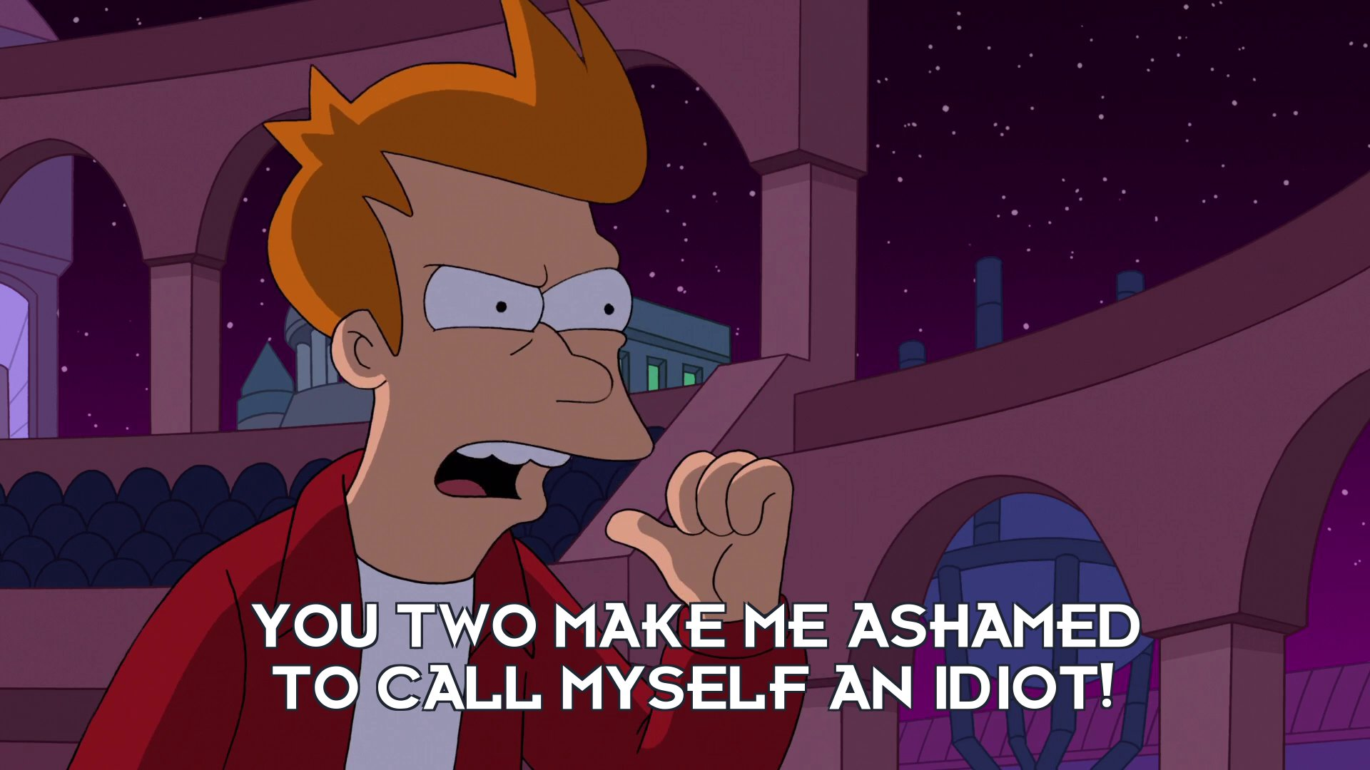 Philip J Fry: You two make me ashamed to call myself an idiot!