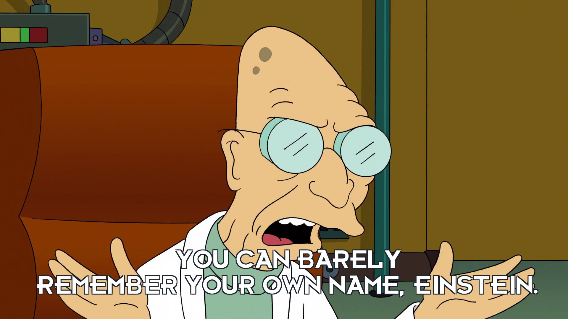 Prof Hubert J Farnsworth: You can barely remember your own name, Einstein.