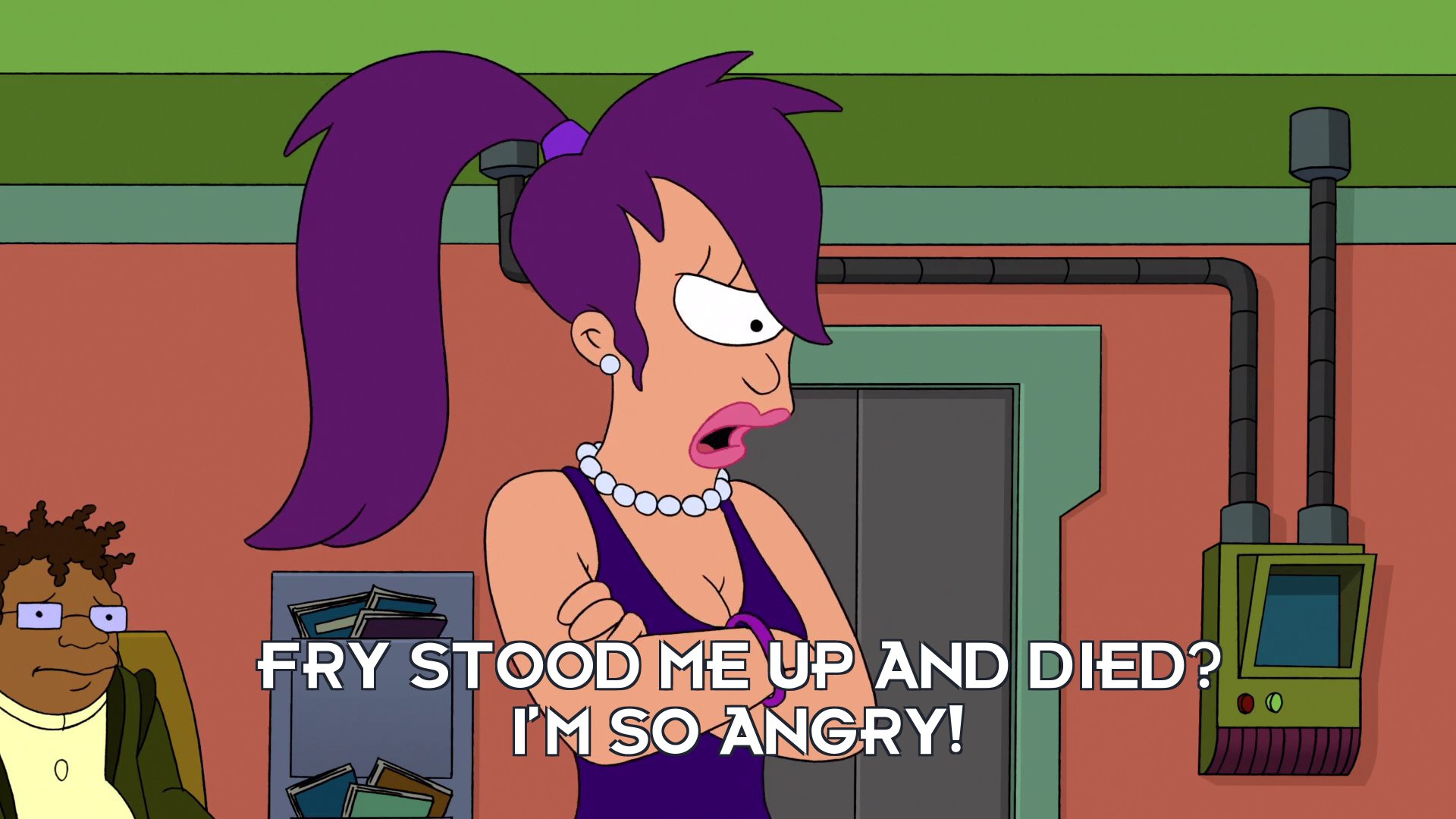 Turanga Leela: Fry stood me up and died? I'm so angry!
