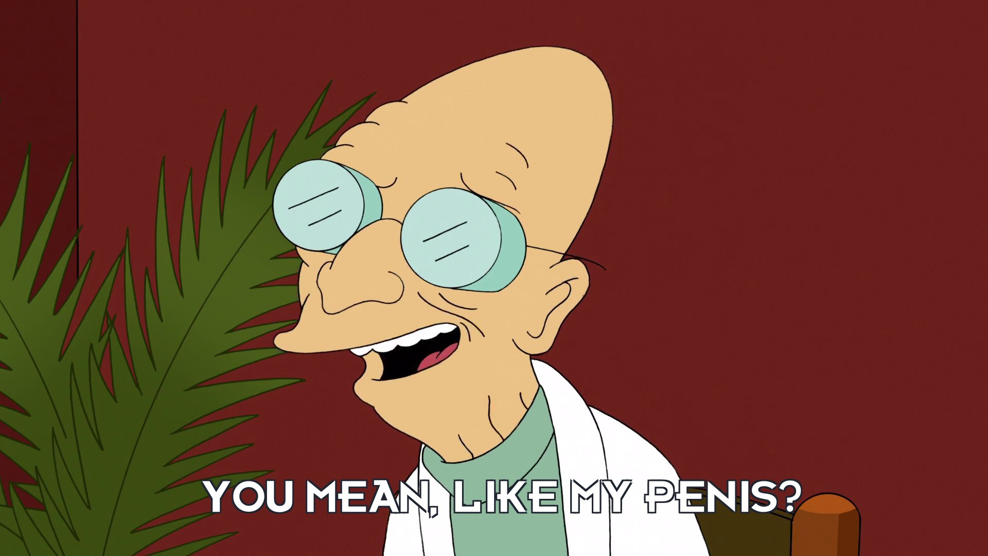 Turanga Leela [in Prof Hubert J Farnsworth's body]: You mean, like my penis?