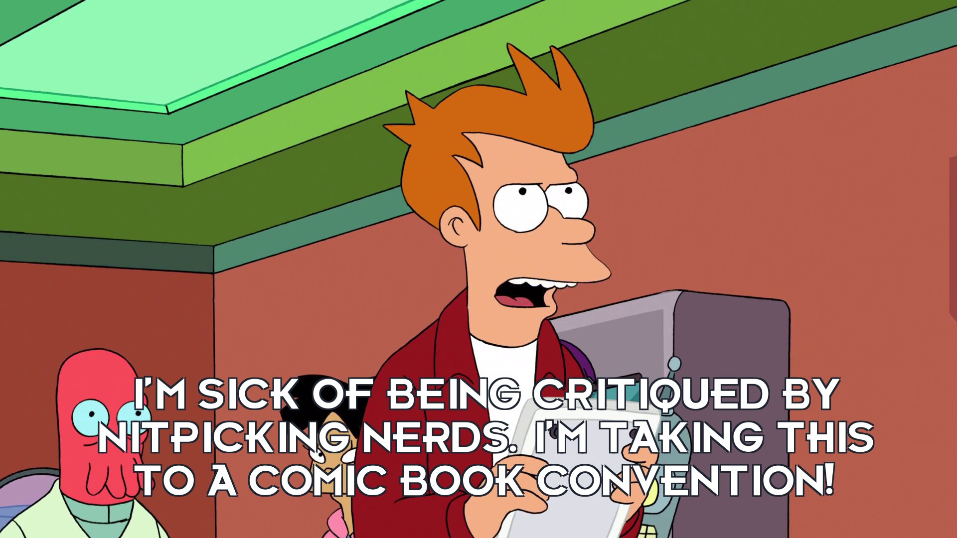 Philip J Fry: I'm sick of being critiqued by nitpicking nerds. I'm taking this to a comic book convention!