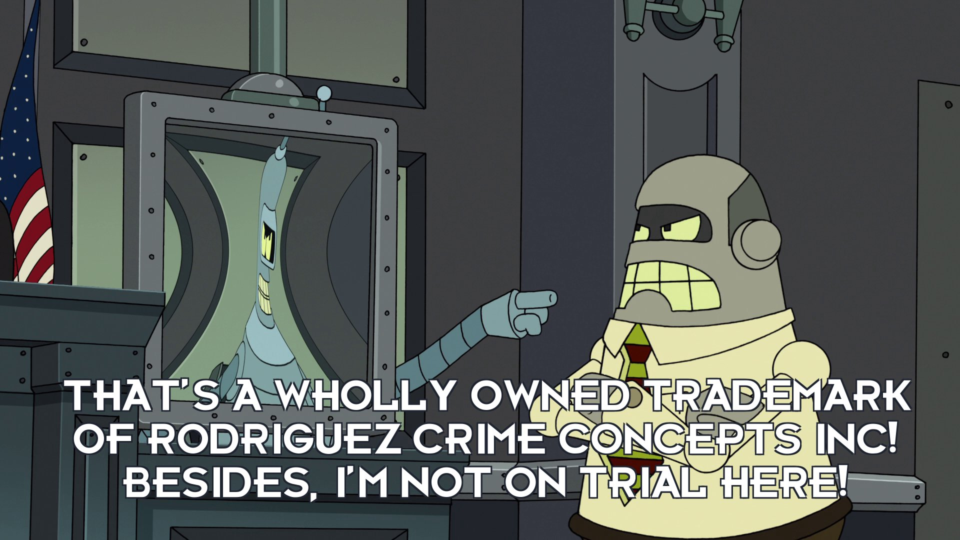 Bender Bending Rodriguez: That's a wholly owned trademark of Rodriguez Crime Concepts Inc! Besides, I'm not on trial here!