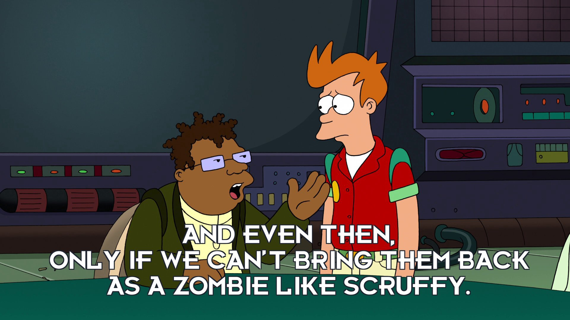 Hermes Conrad: And even then, only if we can't bring them back as a zombie like Scruffy.