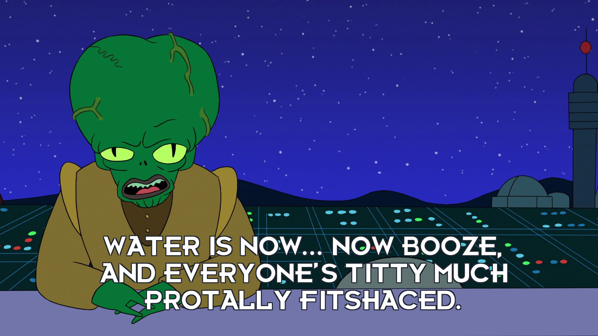 Morbo: Water is now... now booze, and everyone's titty much protally fitshaced.
