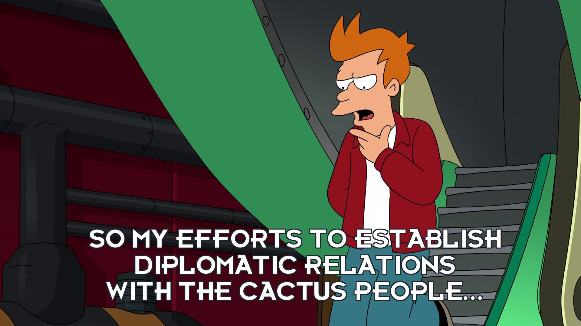 Philip J Fry: So my efforts to establish diplomatic relations with the cactus people...