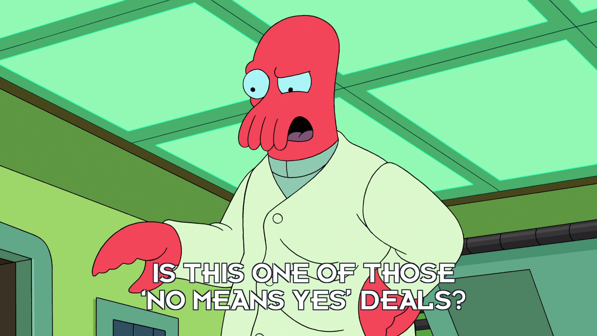 Dr John A Zoidberg: Is this one of those 'no means yes' deals?