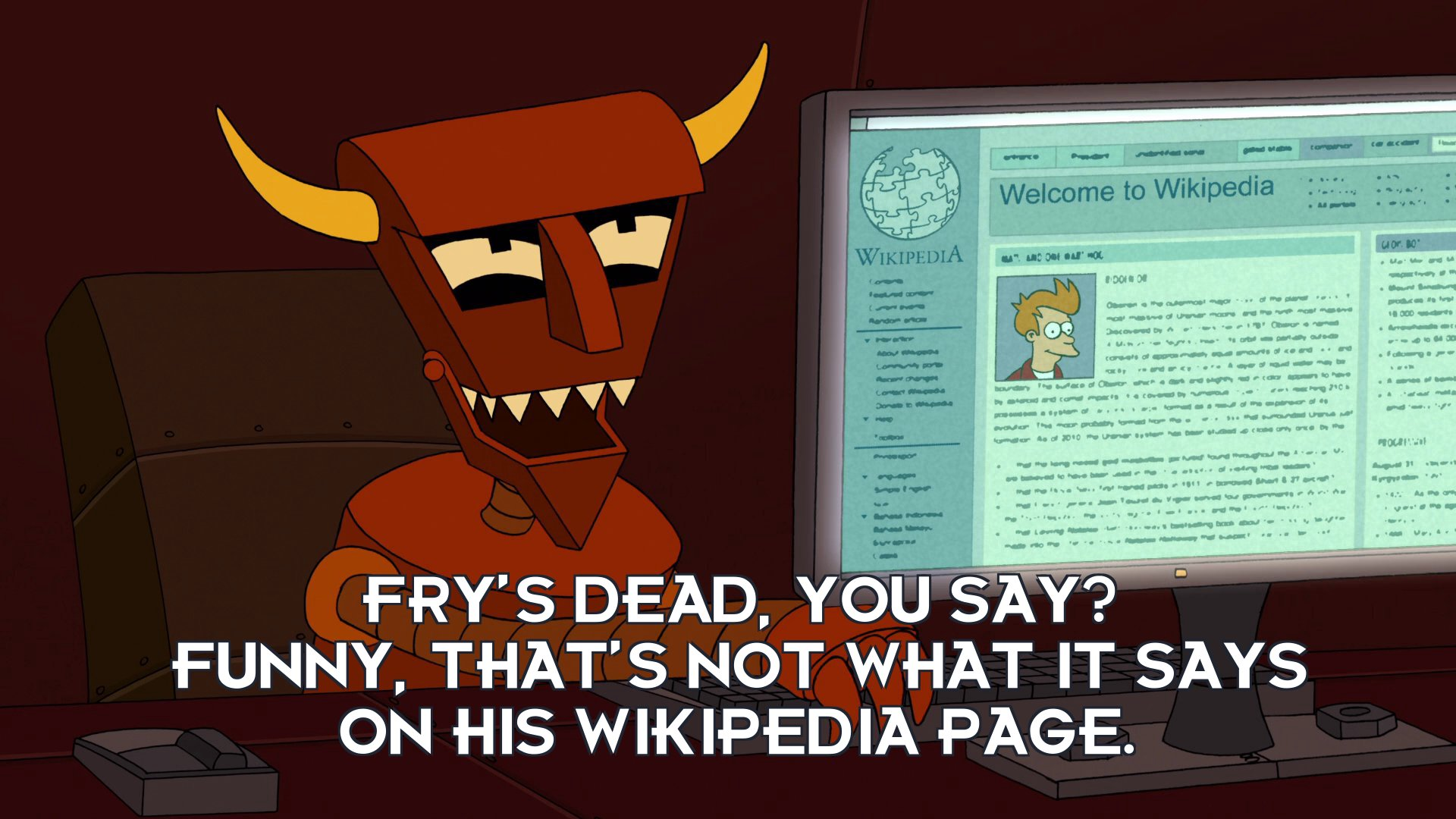 Robot Devil: Fry's dead, you say? Funny, that's not what it says on his Wikipedia page.