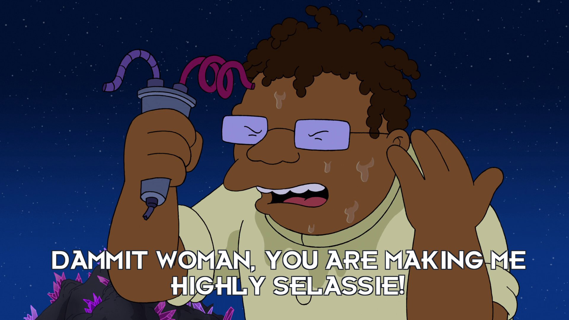 Hermes Conrad: Dammit woman, you are making me highly Selassie!