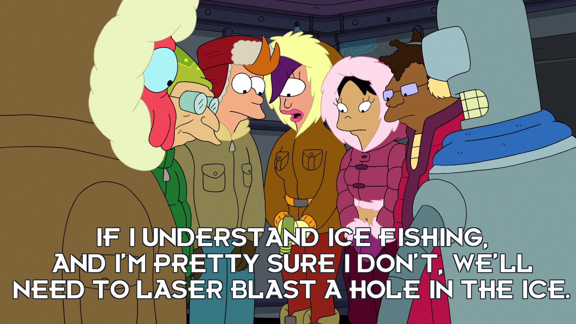 Turanga Leela: If I understand ice fishing, and I'm pretty sure I don't, we'll need to laser blast a hole in the ice.