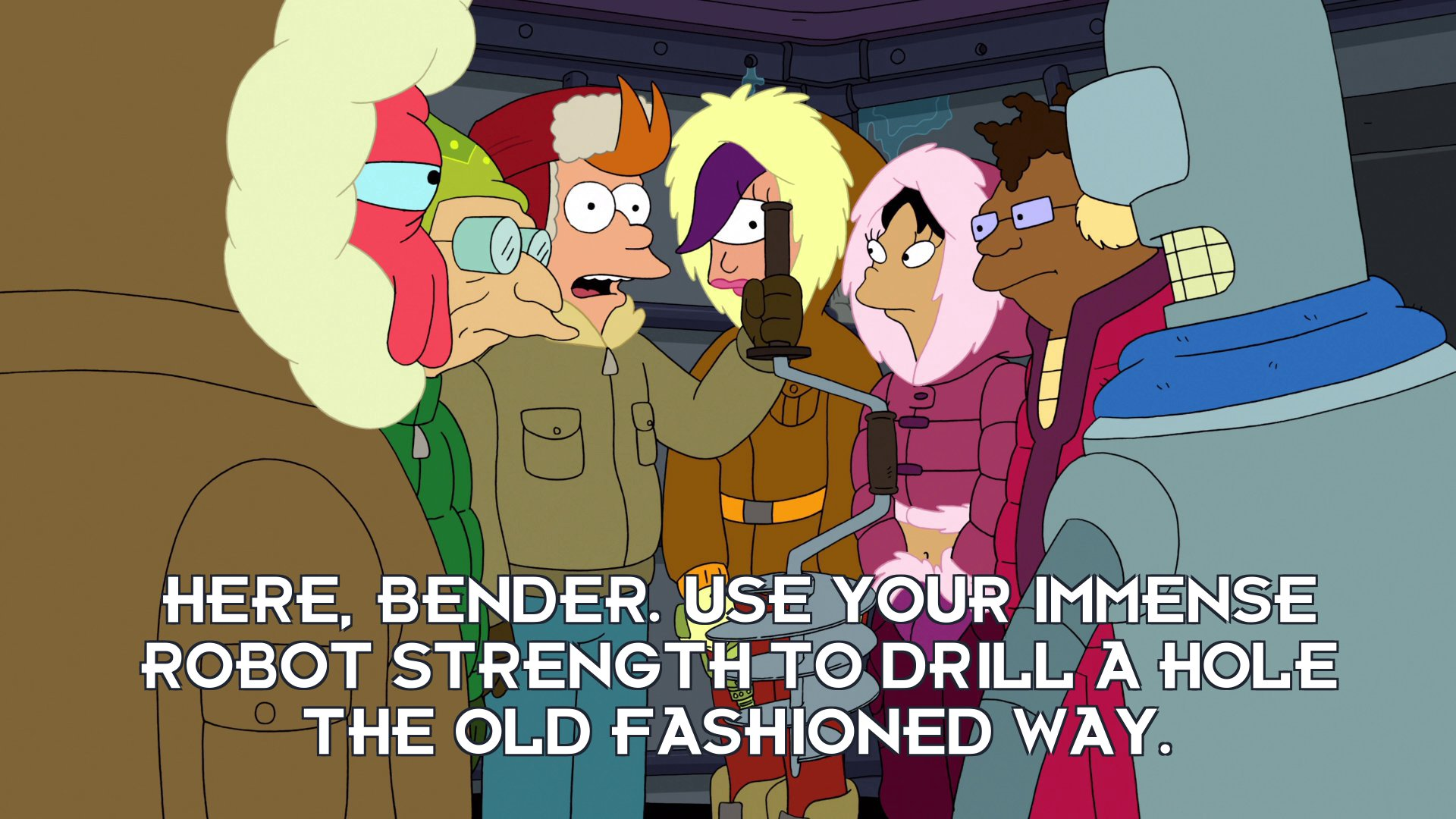 Philip J Fry: Here, Bender. Use your immense robot strength to drill a hole the old fashioned way.