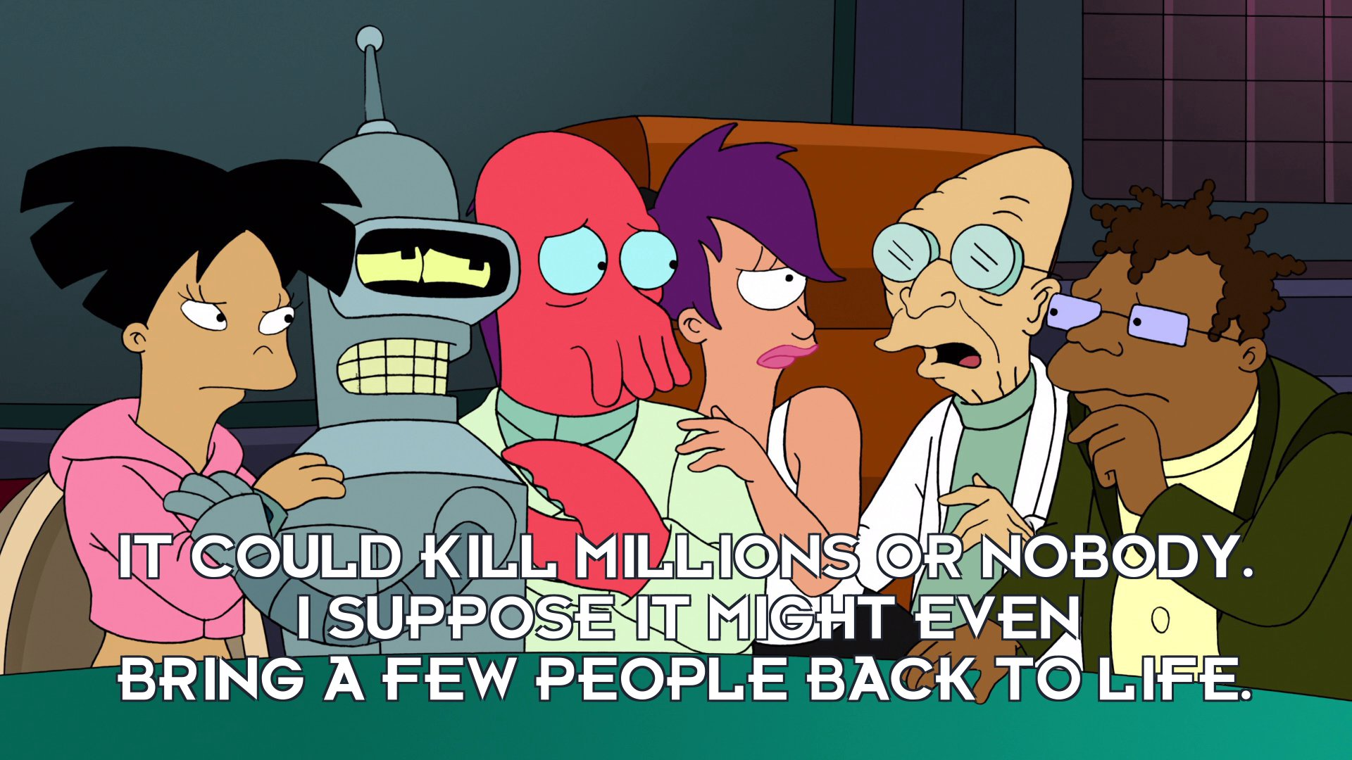 Prof Hubert J Farnsworth: It could kill millions or nobody. I suppose it might even bring a few people back to life.