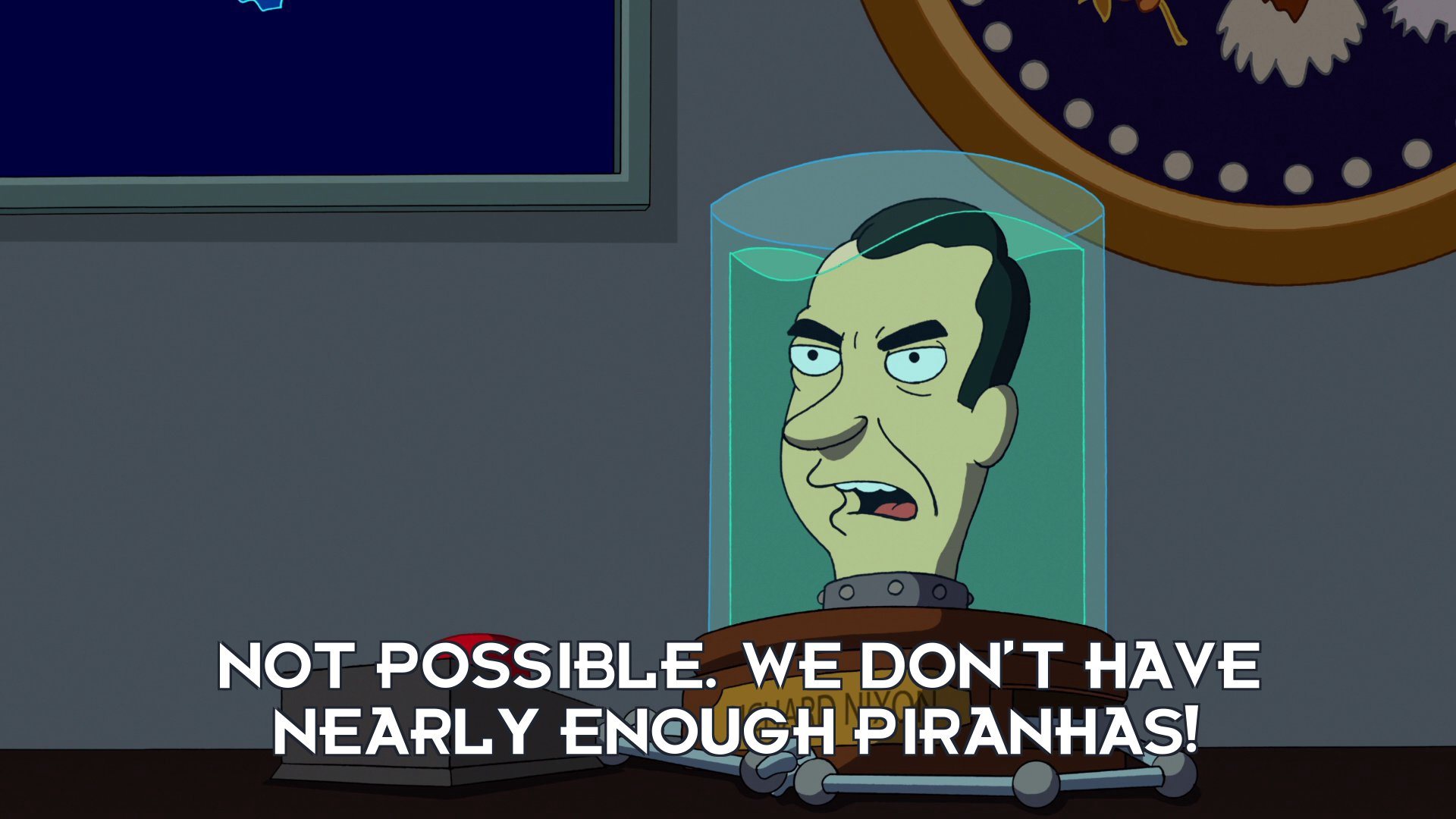Richard Nixon's head: Not possible. We don't have nearly enough piranhas!
