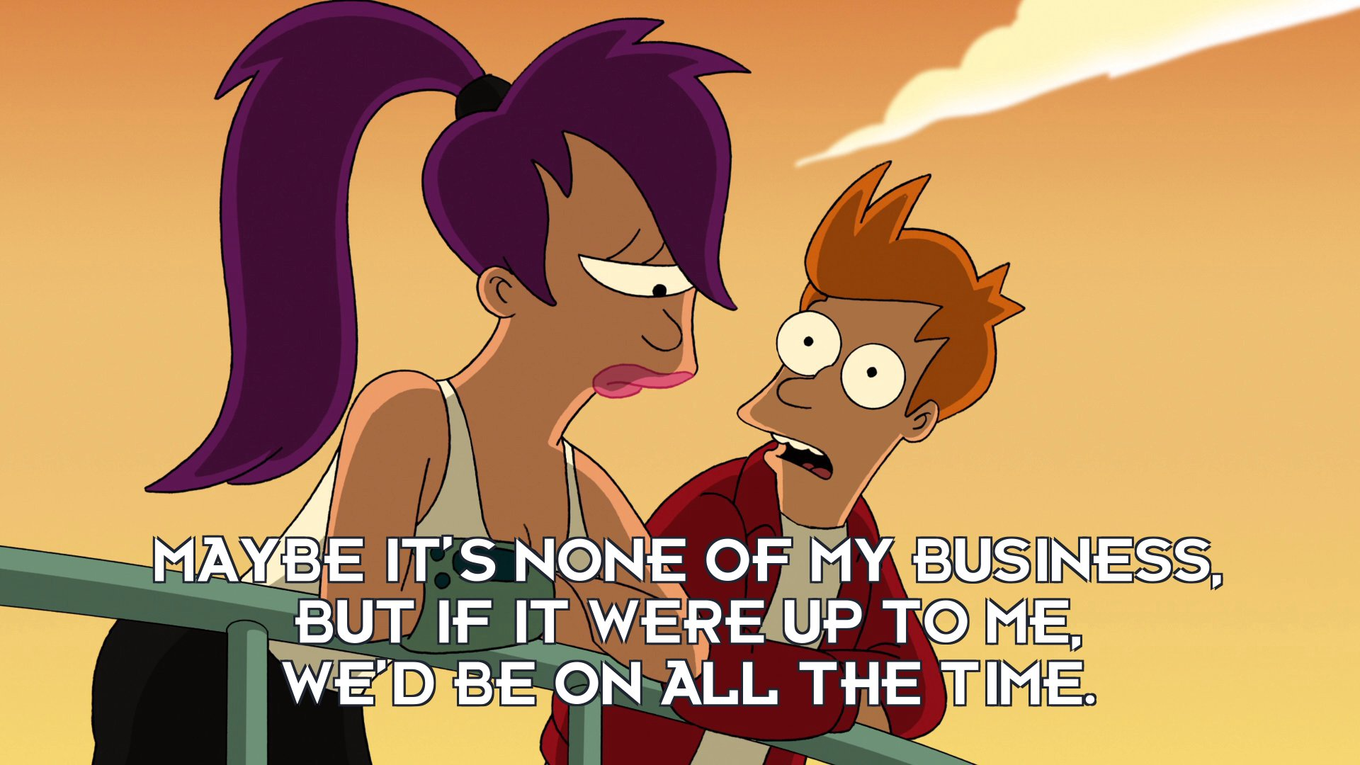 Philip J Fry: Maybe it's none of my business, but if it were up to me, we'd be on all the time.