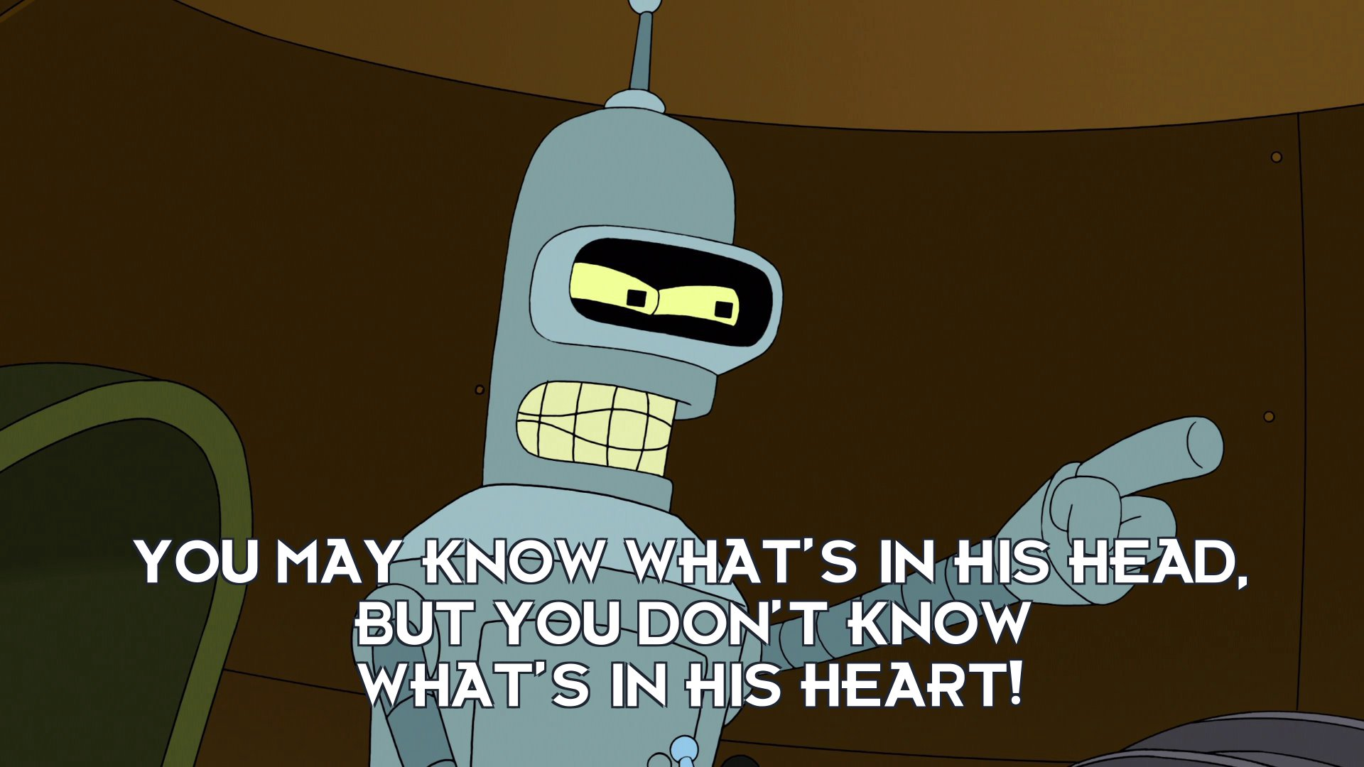Bender Bending Rodriguez: You may know what's in his head, but you don't know what's in his heart!