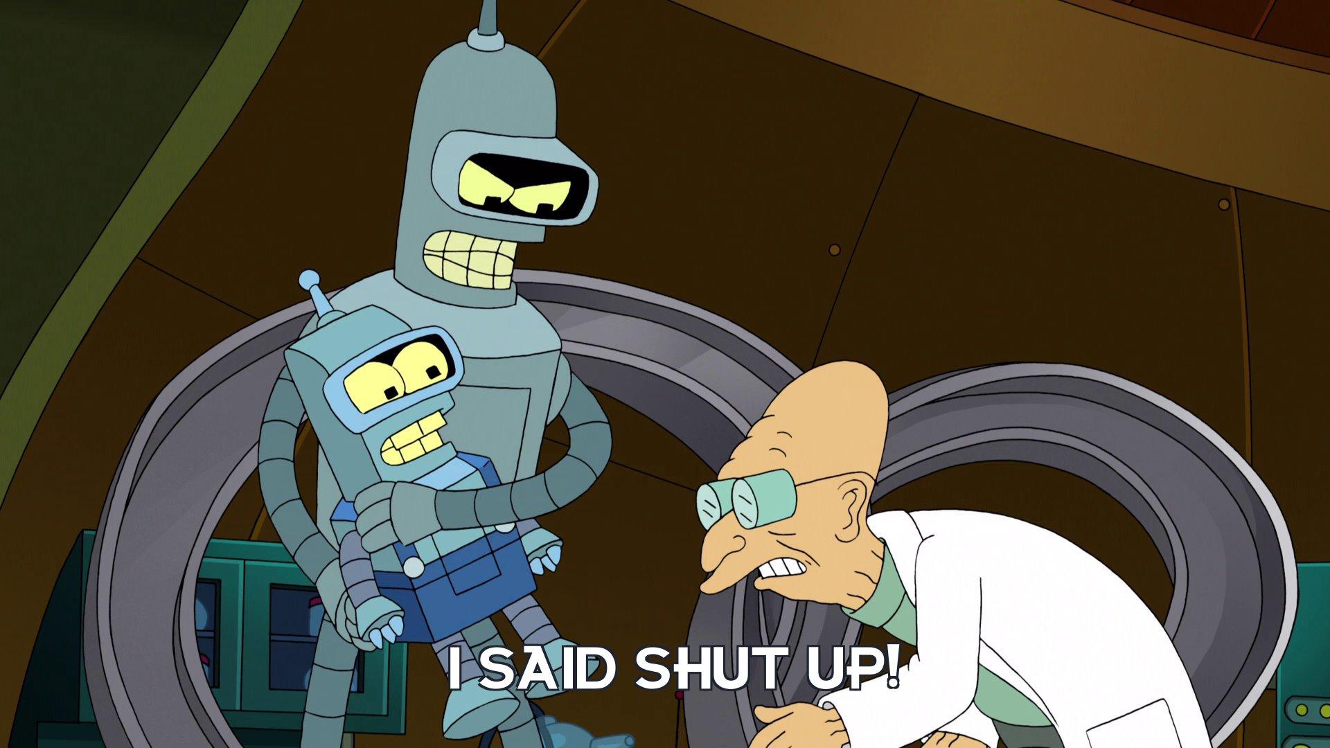 Bender Bending Rodriguez: I said shut up!