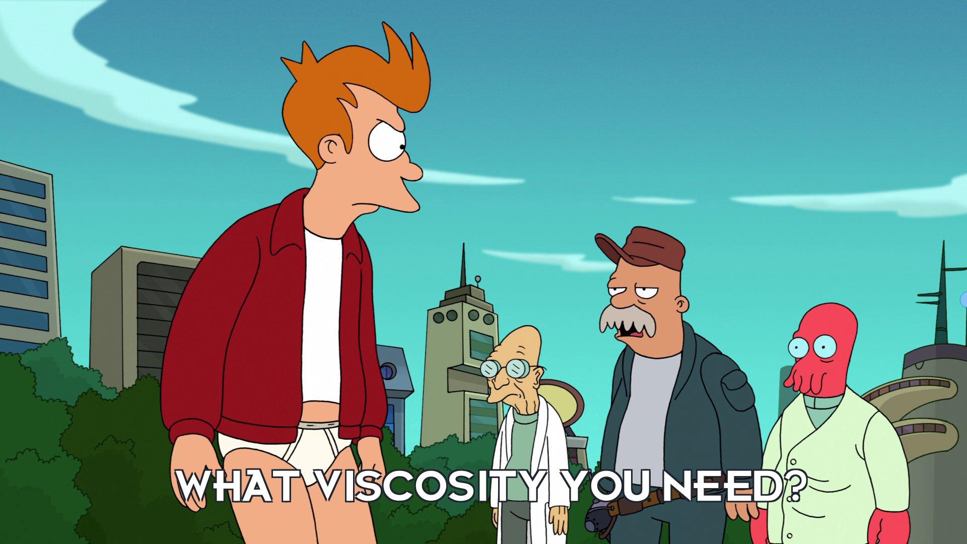 Scruffy: What viscosity you need?