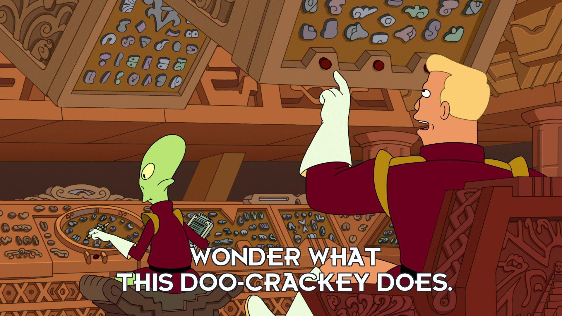 Zapp Brannigan: Wonder what this doo-crackey does.