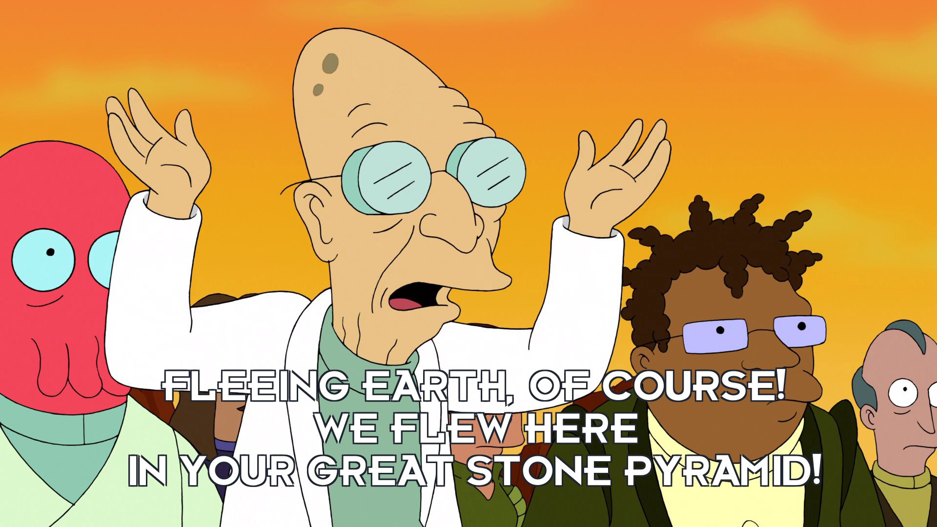 Prof Hubert J Farnsworth: Fleeing Earth, of course! We flew here in your great stone pyramid!