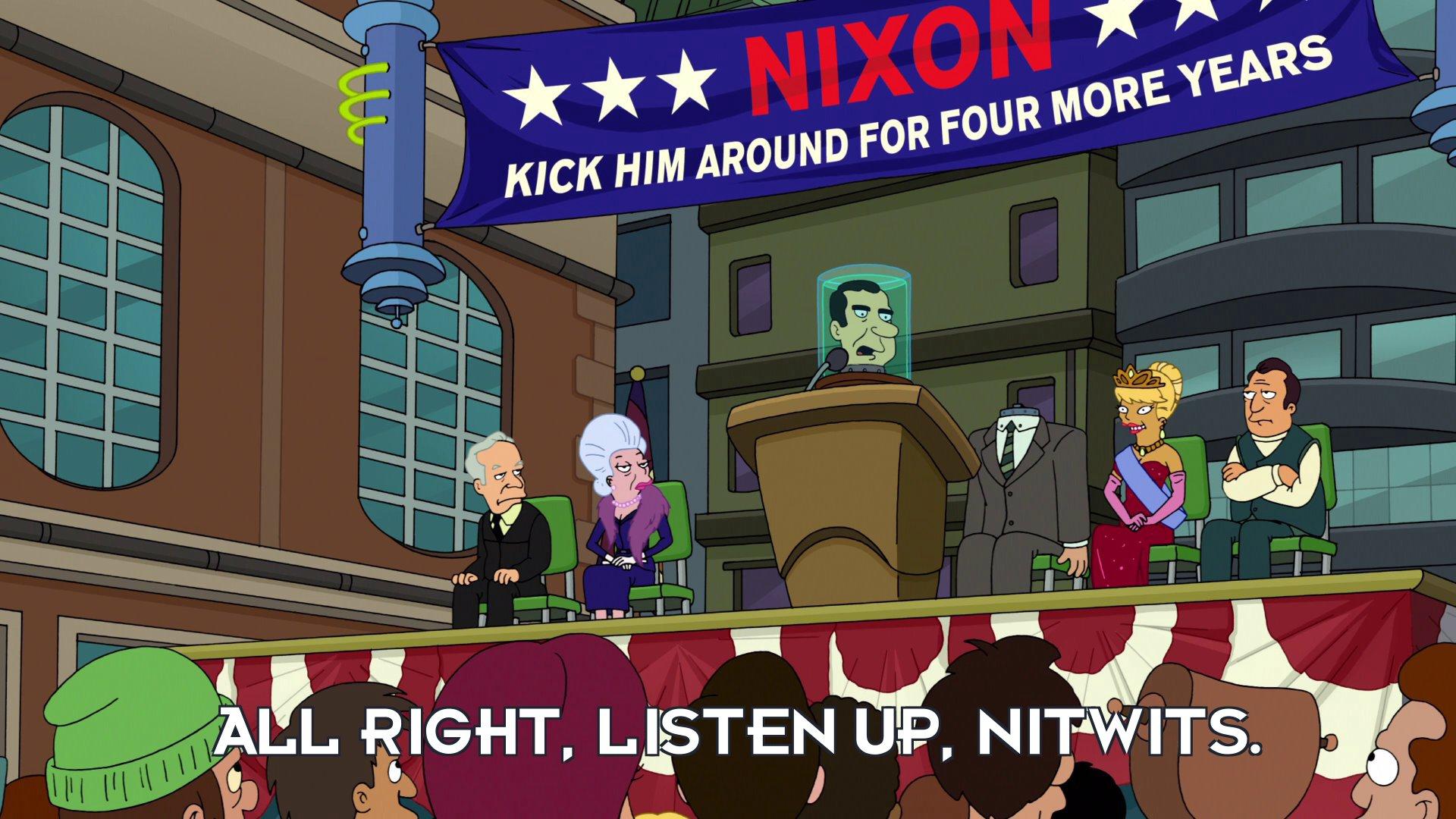 Richard Nixon's head: All right, listen up, nitwits.