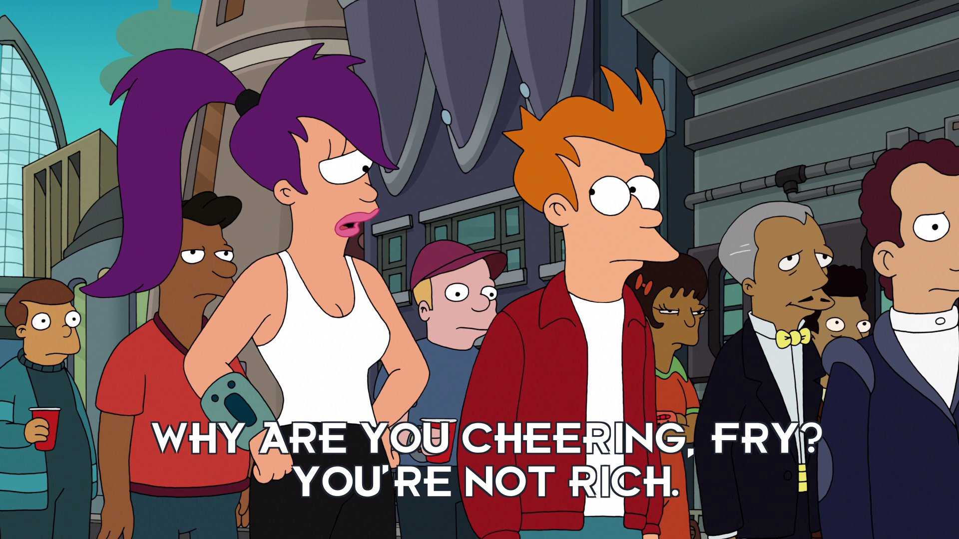 Turanga Leela: Why are you cheering, Fry? You're not rich.