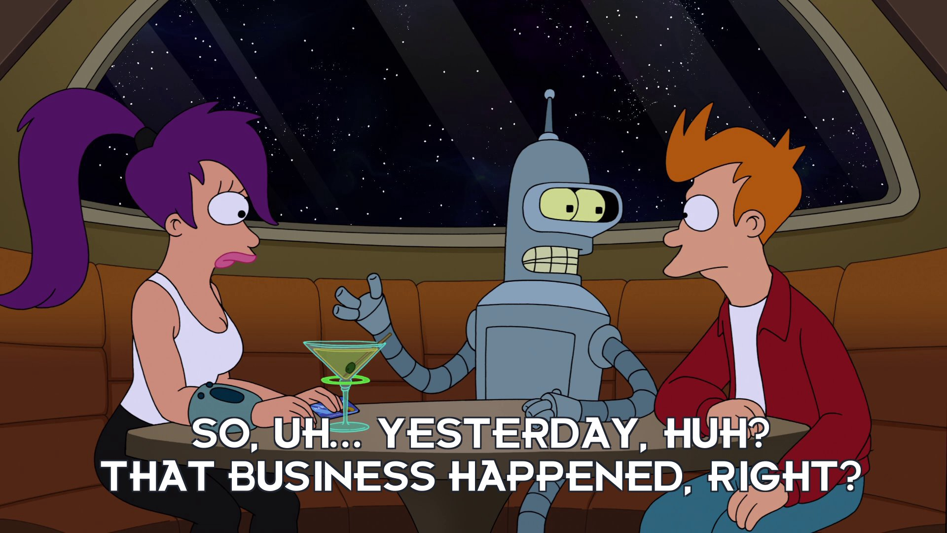 Bender Bending Rodriguez: So, uh... yesterday, huh? That business happened, right?
