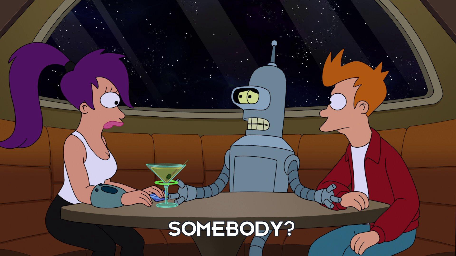 Bender Bending Rodriguez: Somebody?