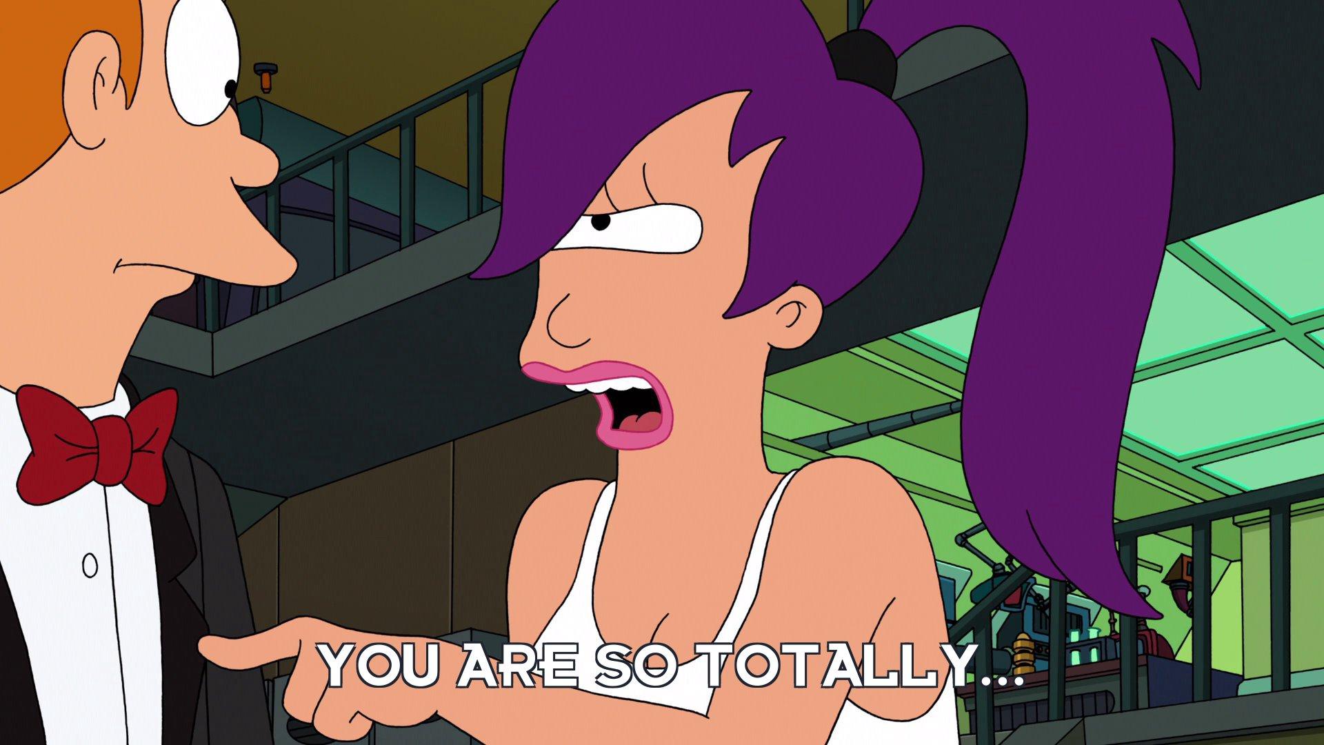 Turanga Leela: You are so totally...