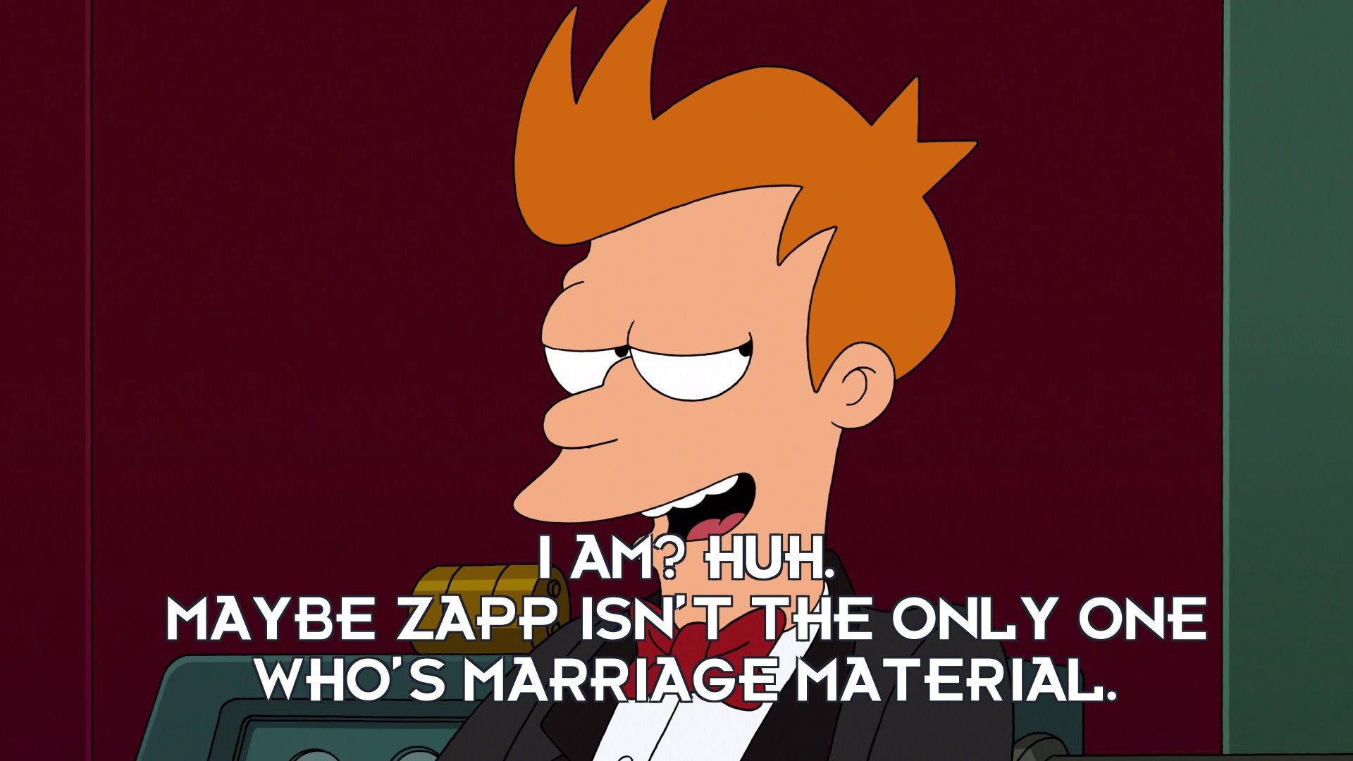 Philip J Fry: I am? Huh. Maybe Zapp isn't the only one who's marriage material.
