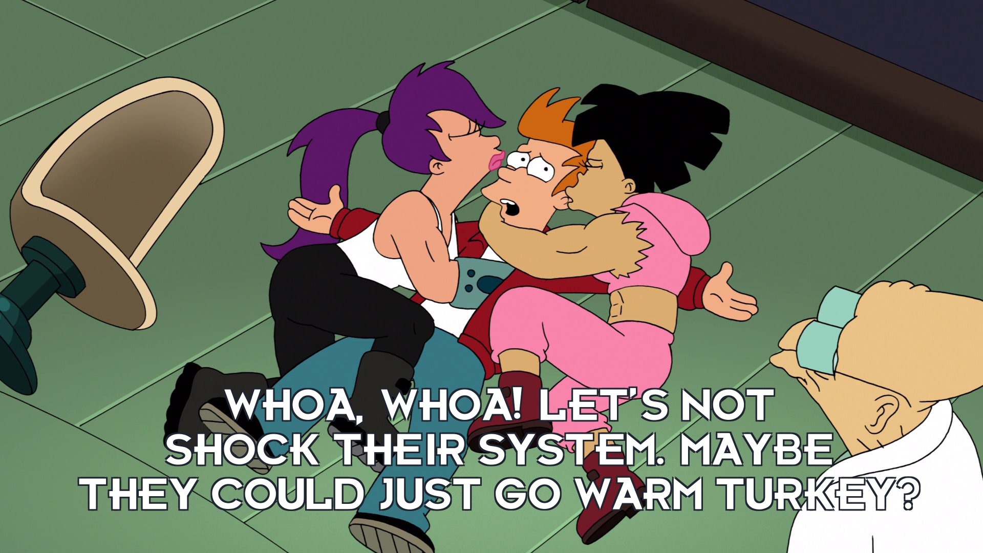 Philip J Fry: Whoa, whoa! Let's not shock their system. Maybe they could just go warm turkey?