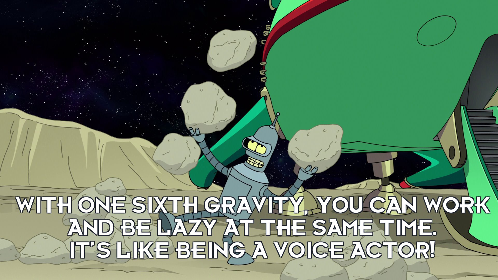 Bender Bending Rodriguez: With one sixth gravity, you can work and be lazy at the same time. It's like being a voice actor!