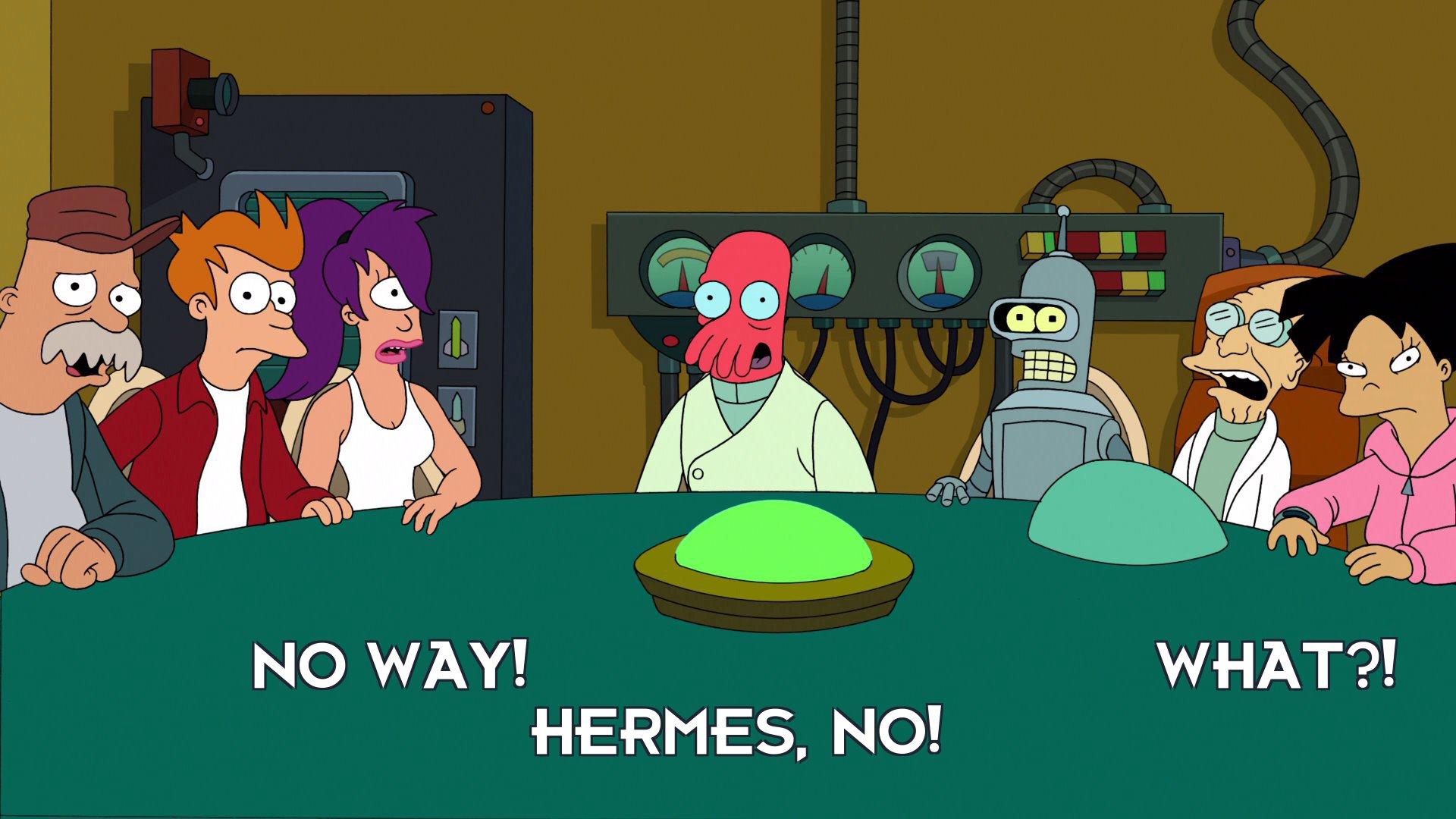 Amy Wong: What?!; Turanga Leela: No way!; Dr John A Zoidberg: Hermes, no!