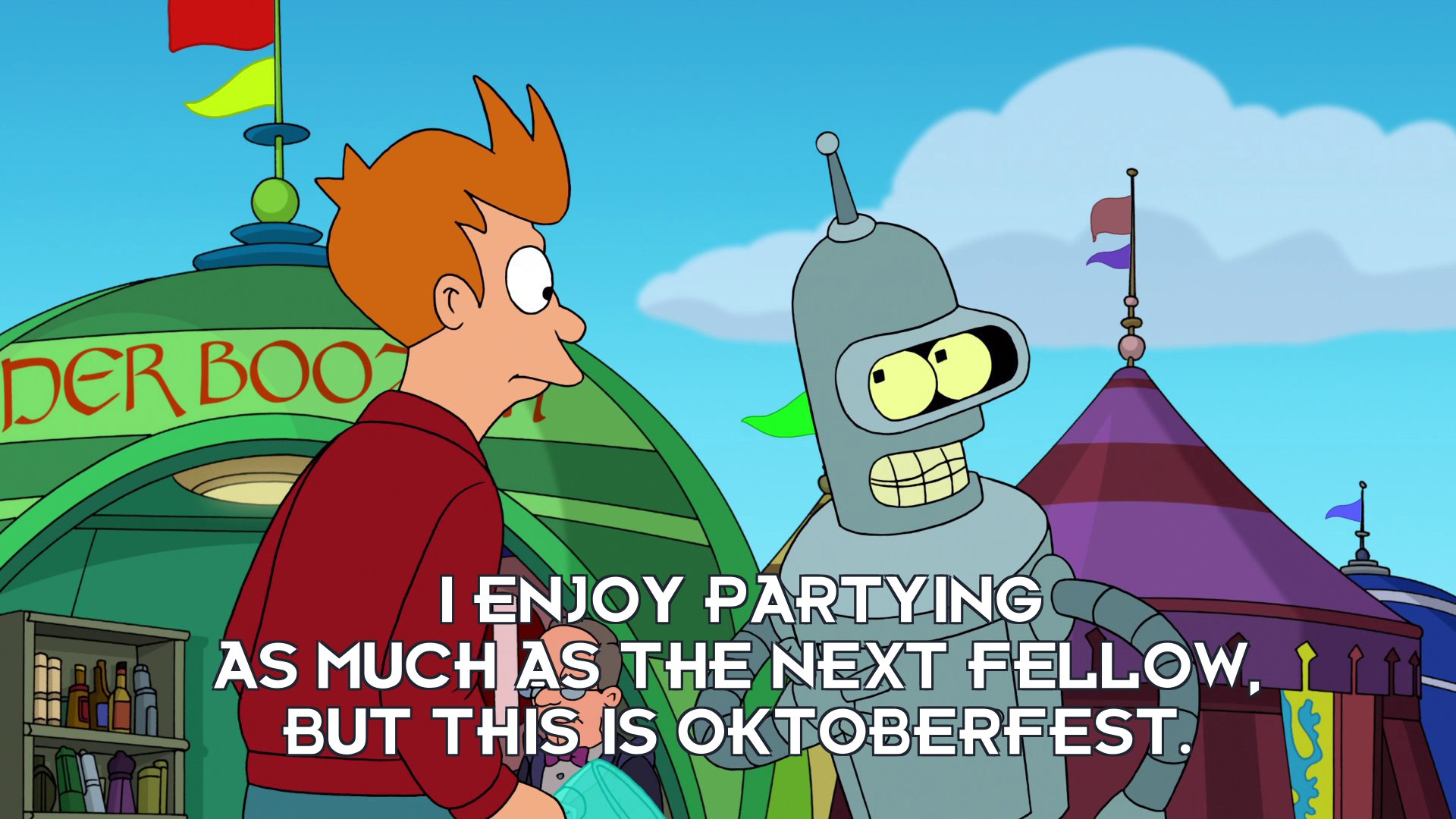 Bender Bending Rodriguez: I enjoy partying as much as the next fellow, but this is Oktoberfest.
