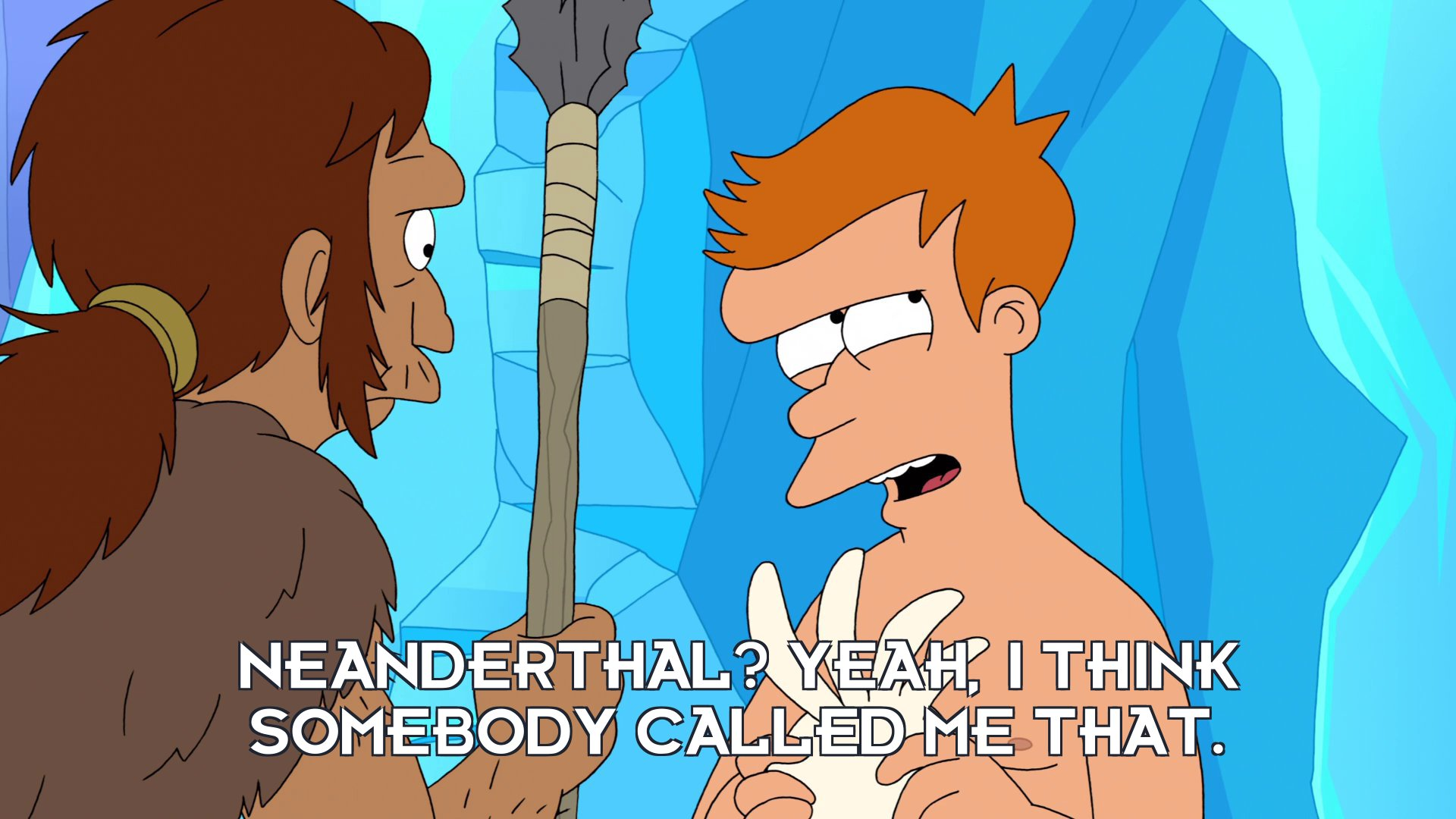 Philip J Fry: Neanderthal? Yeah, I think somebody called me that.