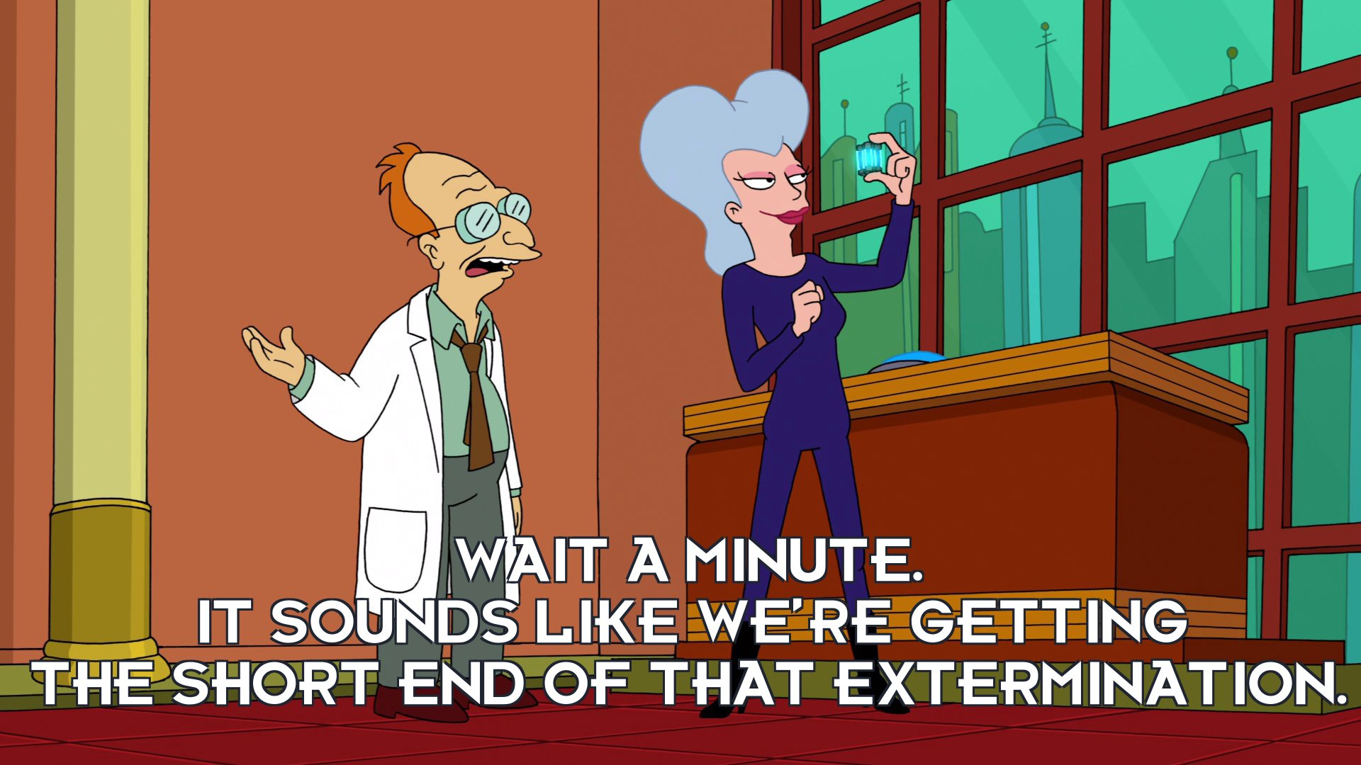 Prof Hubert J Farnsworth: Wait a minute. It sounds like we're getting the short end of that extermination.