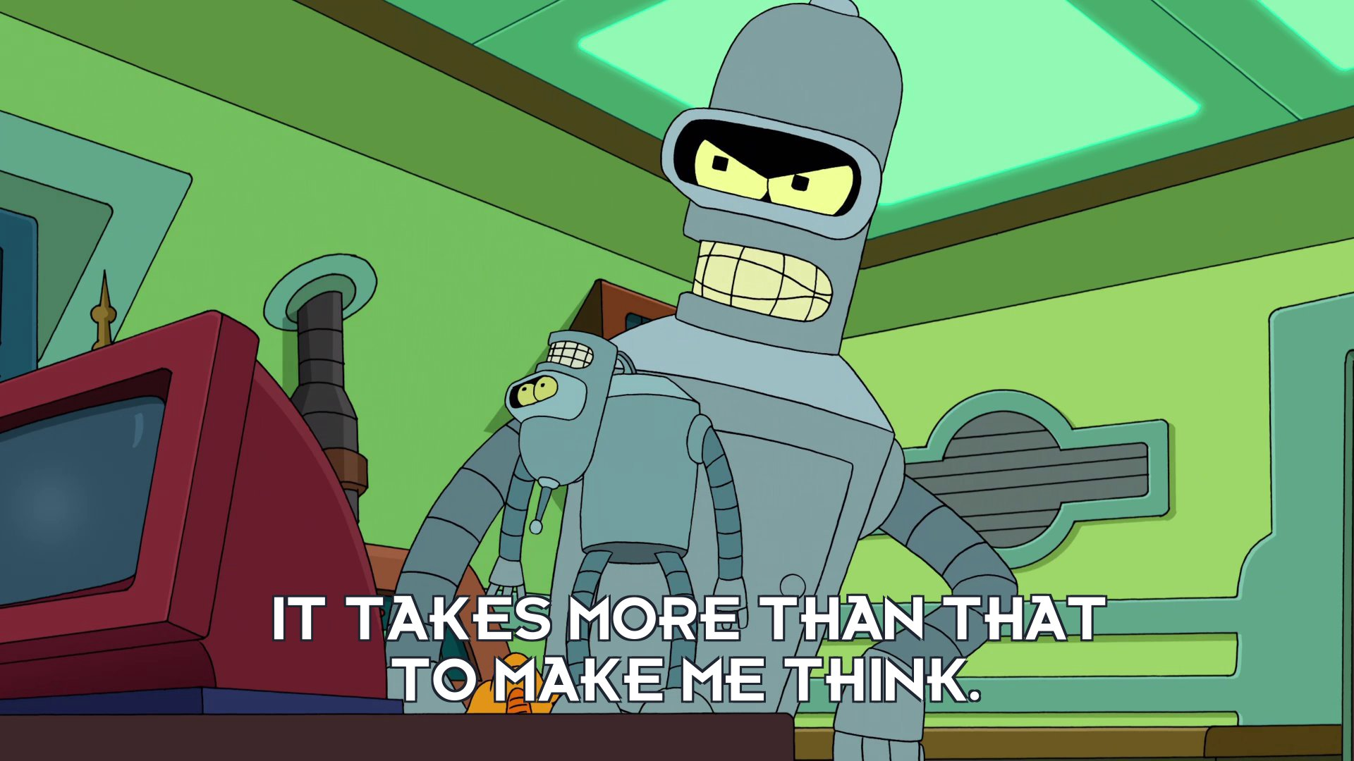 Bender Bending Rodriguez: It takes more than that to make me think.