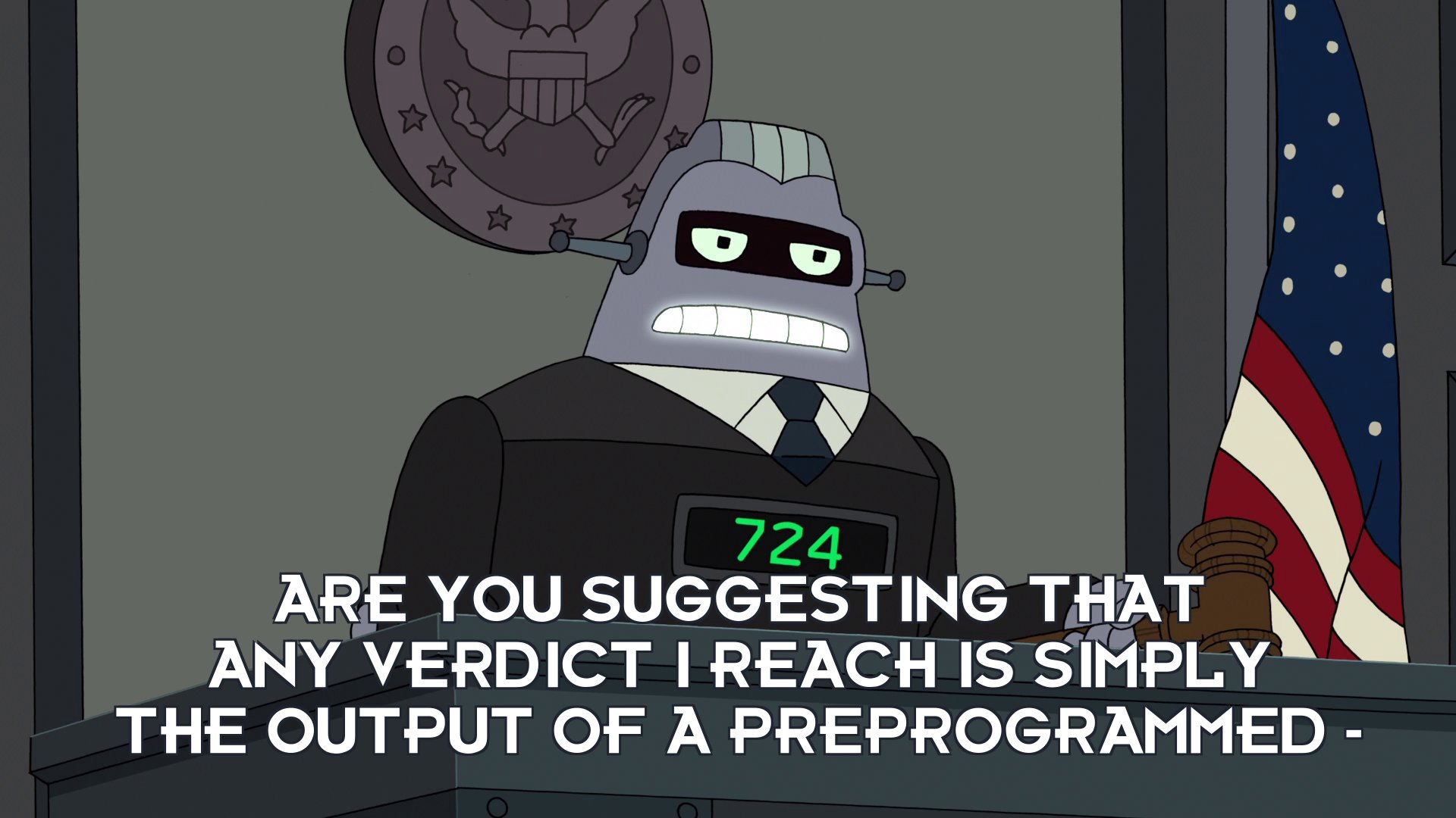 Judge 724: Are you suggesting that any verdict I reach is simply the output of a preprogrammed –