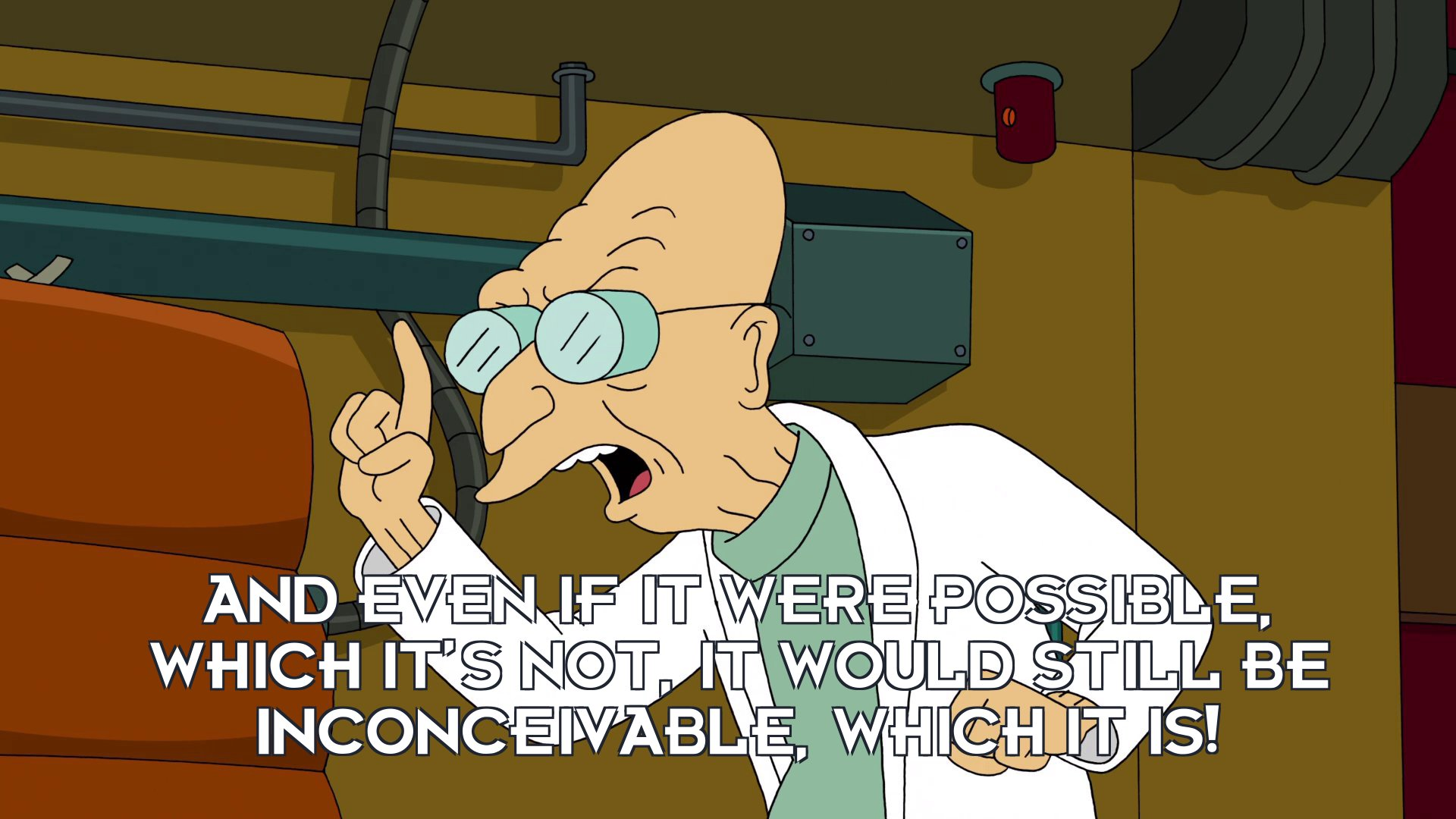 Prof Hubert J Farnsworth: And even if it were possible, which it's not, it would still be inconceivable, which it is!