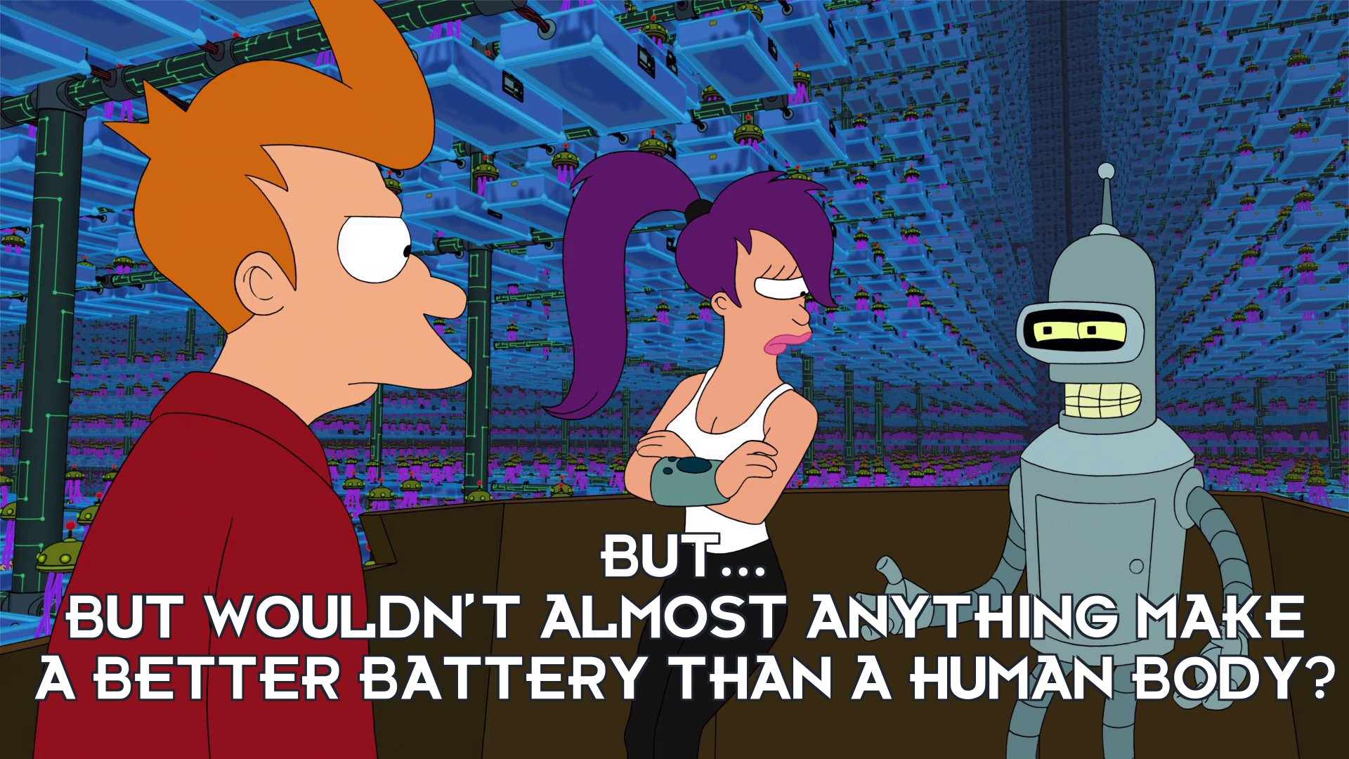 Bender Bending Rodriguez: But... but wouldn't almost anything make a better battery than a human body?