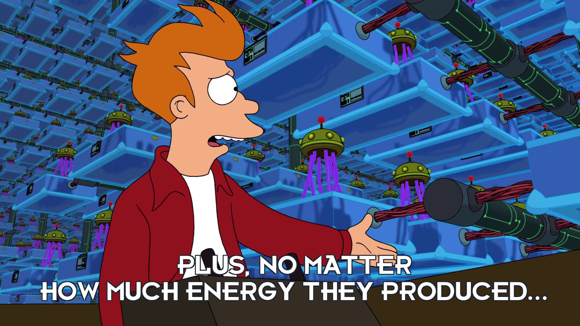 Philip J Fry: Plus, no matter how much energy they produced...