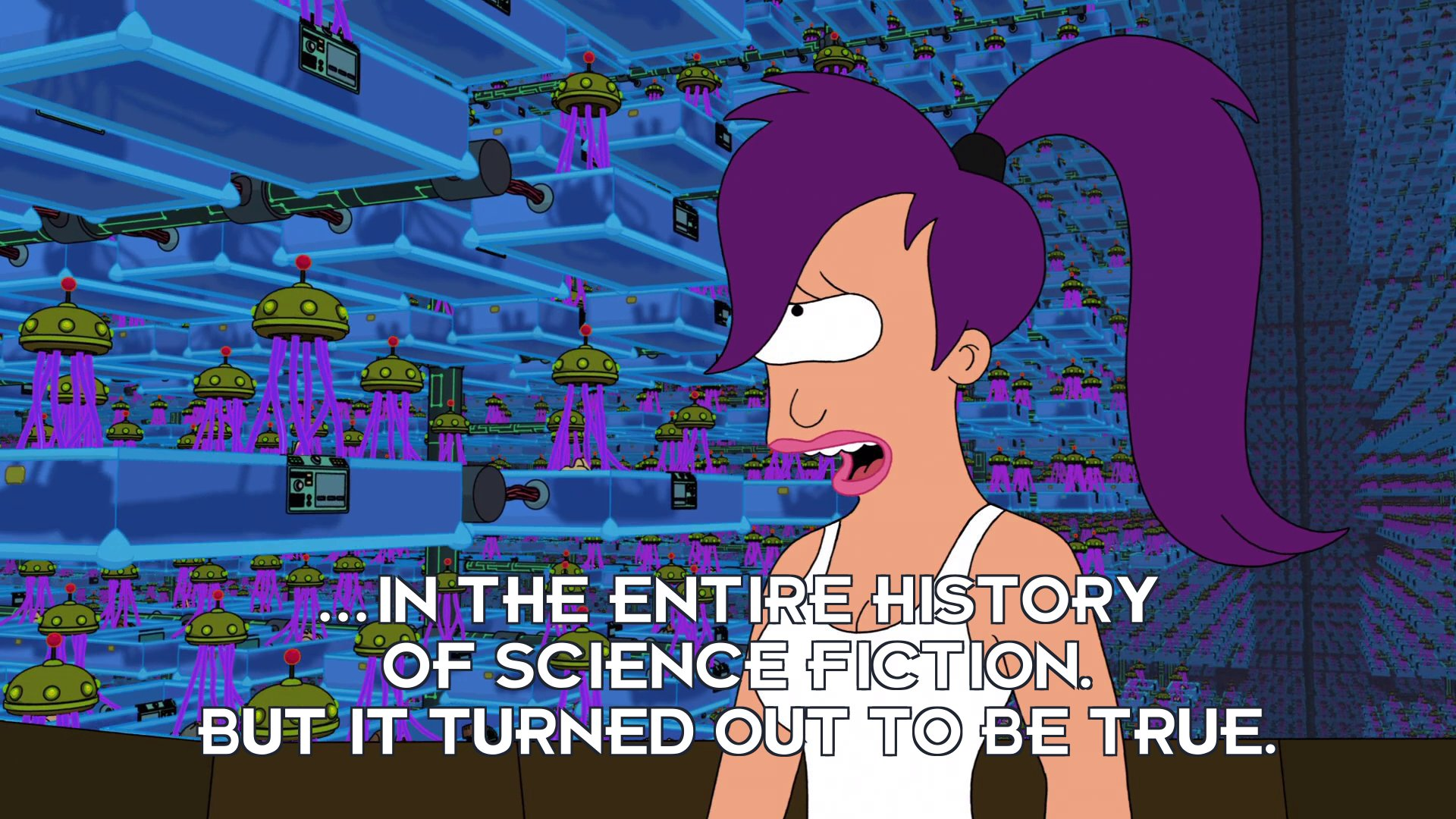 Turanga Leela: ...in the entire history of science fiction. But it turned out to be true.
