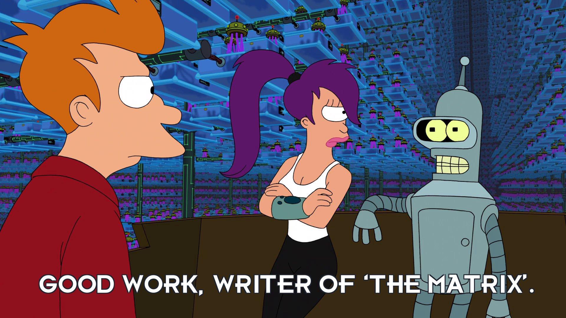 Bender Bending Rodriguez: Good work, writer of 'The Matrix'.