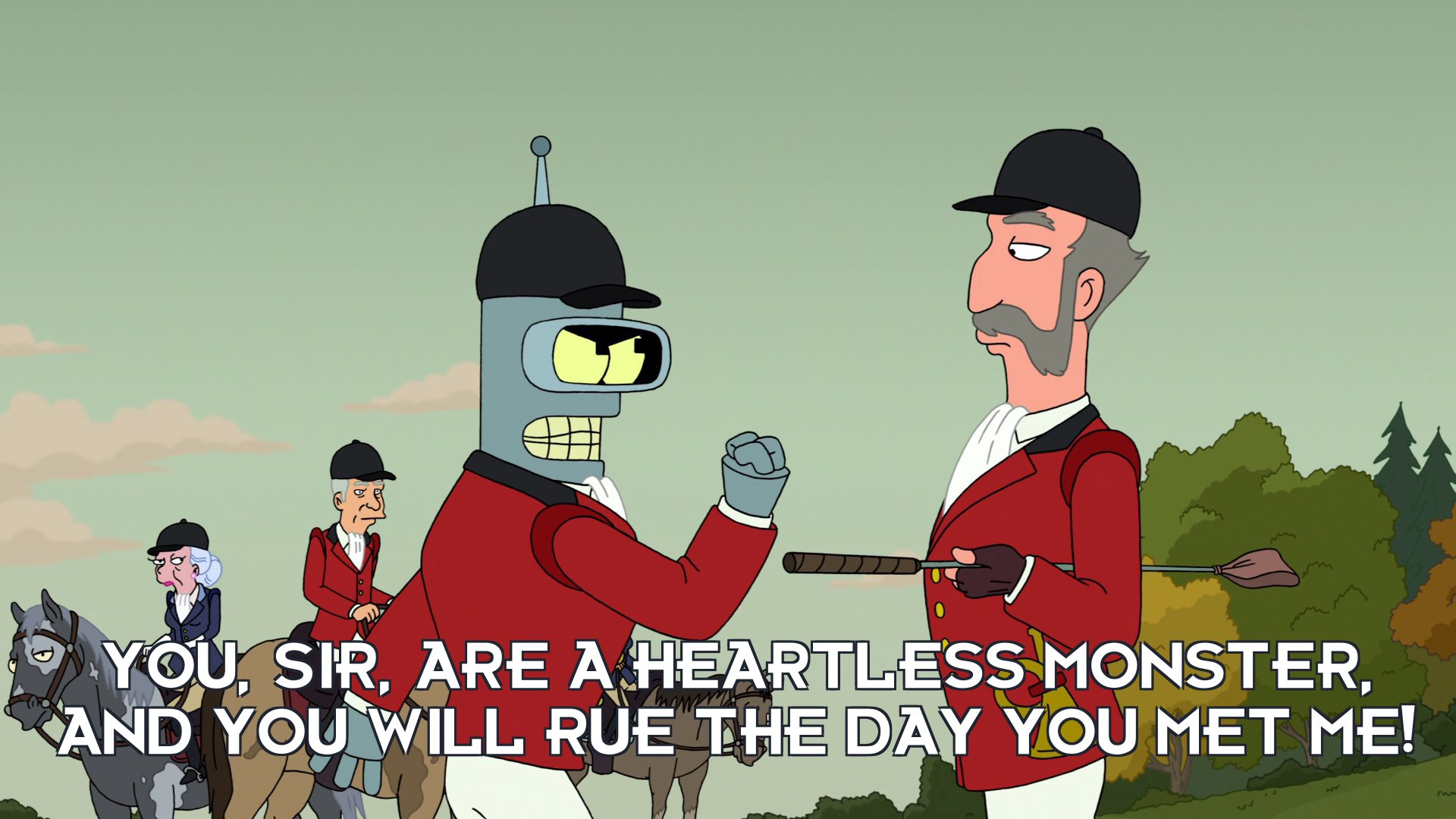 Bender Bending Rodriguez: You, sir, are a heartless monster, and you will rue the day you met me!